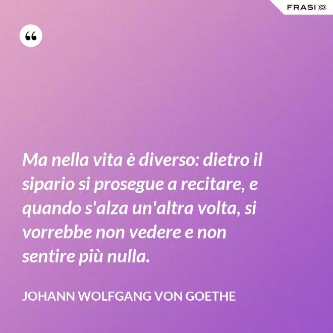 Ma nella vita è diverso: dietro il sipario si prosegue a recitare, e quando s'alza un'altra volta, si vorrebbe non vedere e non sentire più nulla. - Johann Wolfgang von Goethe