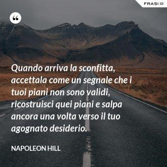 Quando arriva la sconfitta, accettala come un segnale che i tuoi piani non sono validi, ricostruisci quei piani e salpa ancora una volta verso il tuo agognato desiderio. - Napoleon Hill