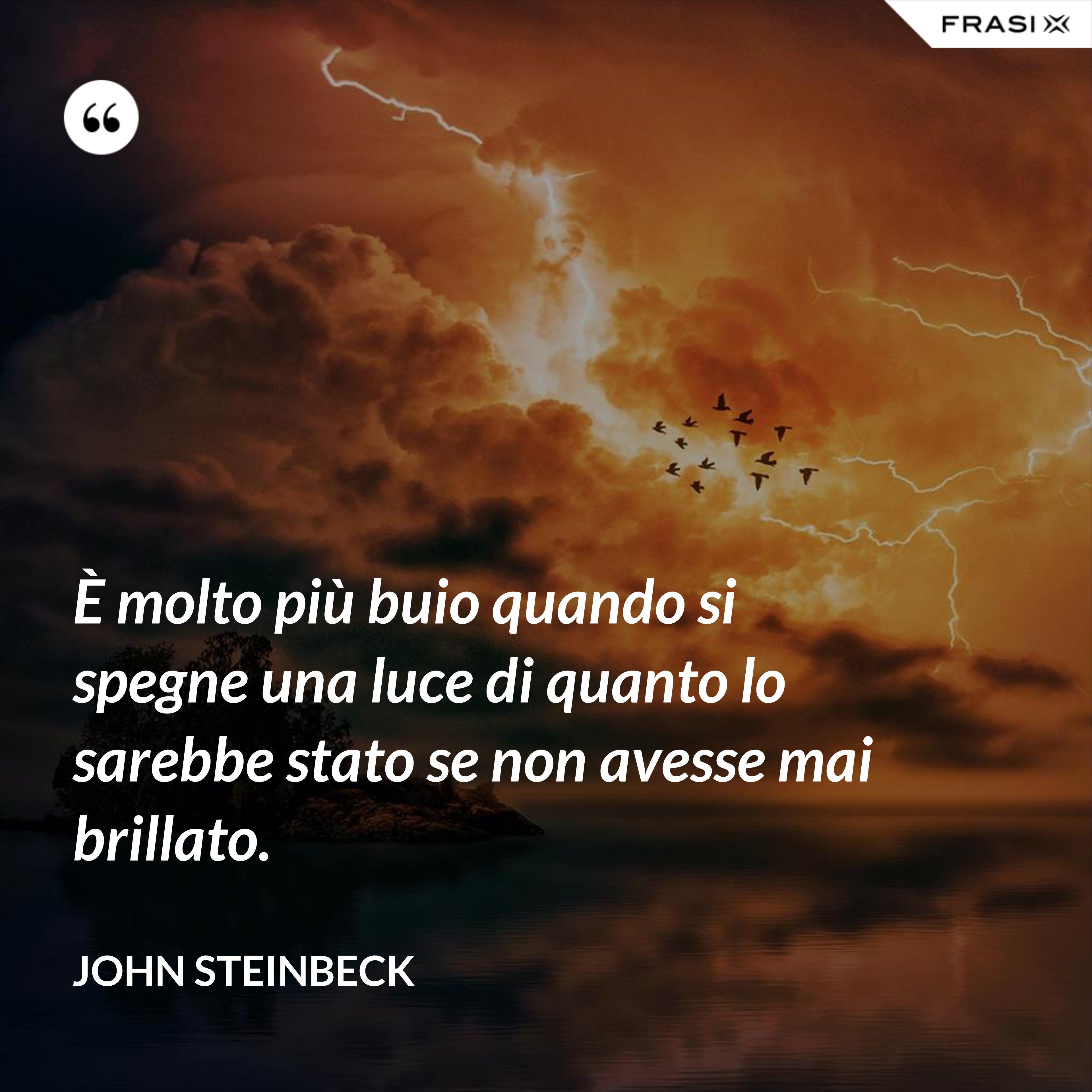 È molto più buio quando si spegne una luce di quanto lo sarebbe stato se non avesse mai brillato. - John Steinbeck