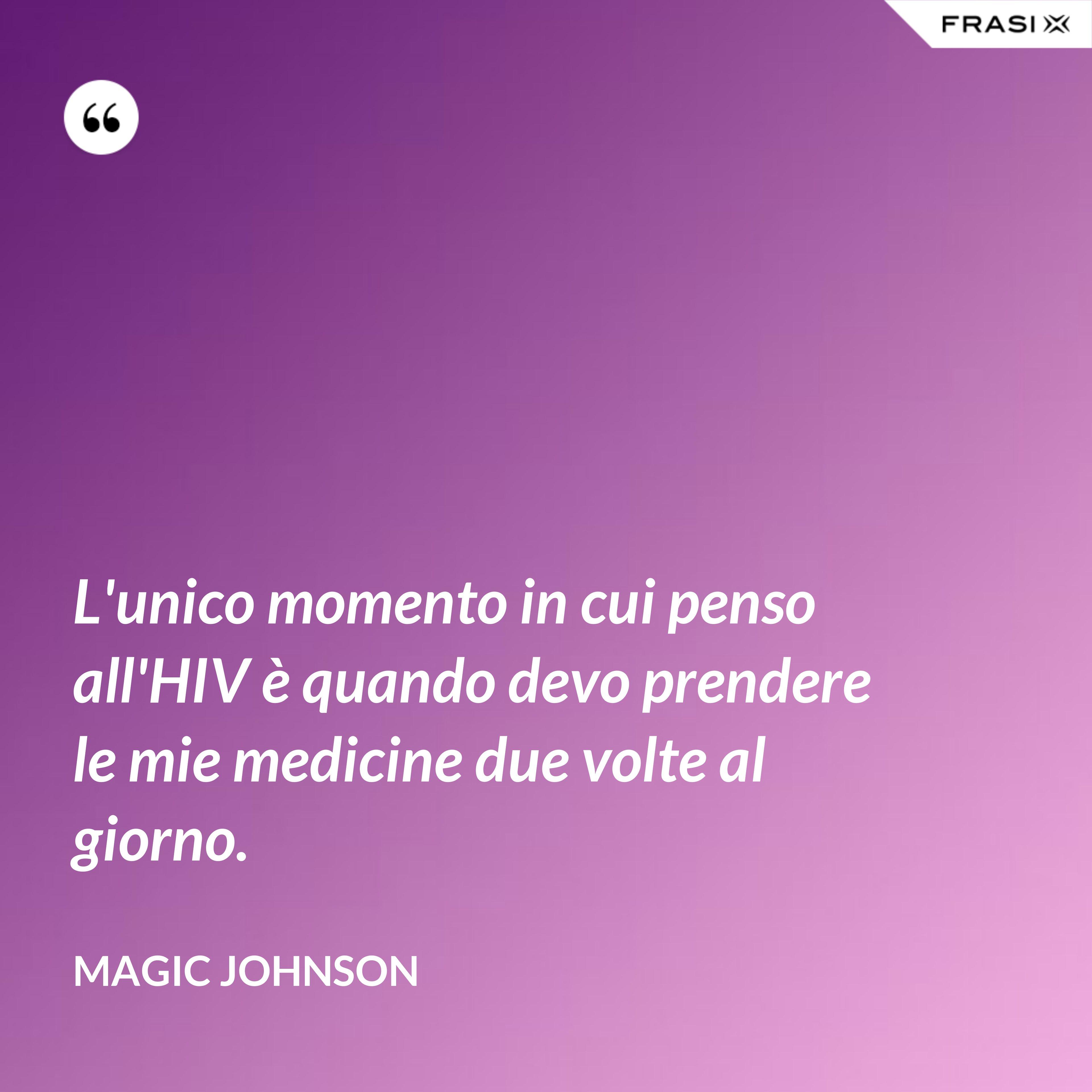 L'unico momento in cui penso all'HIV è quando devo prendere le mie medicine due volte al giorno. - Magic Johnson