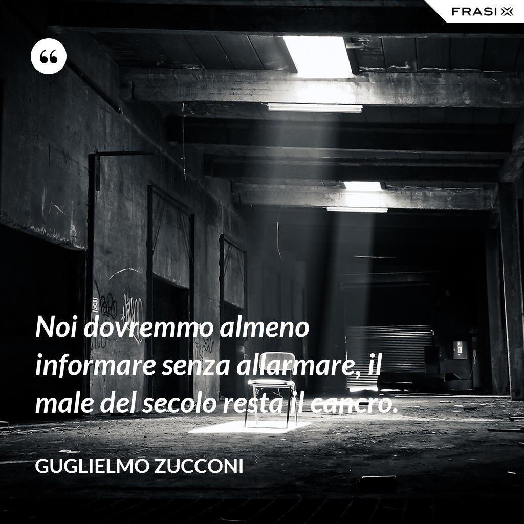 Noi dovremmo almeno informare senza allarmare, il male del secolo resta il cancro. - Guglielmo Zucconi