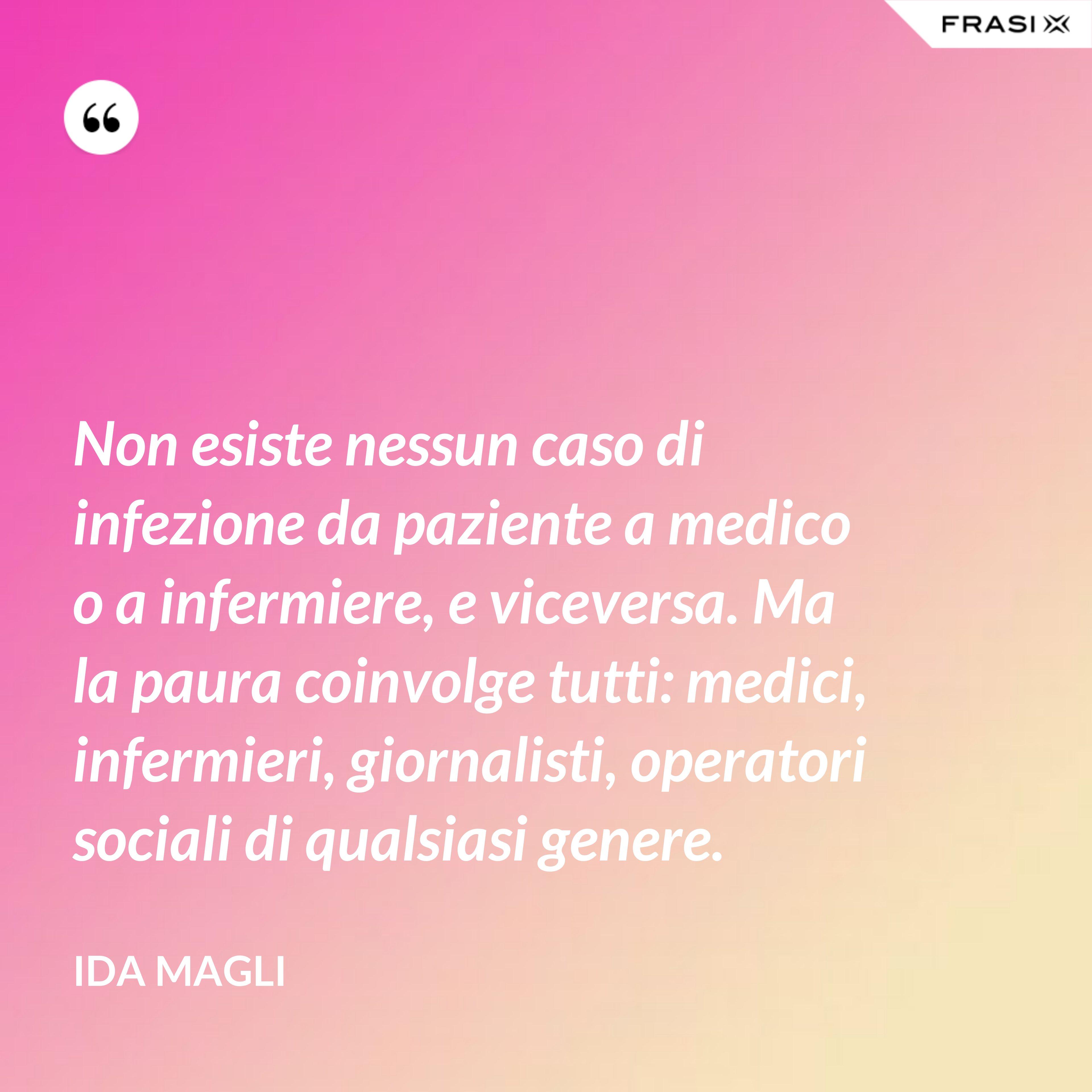 Non esiste nessun caso di infezione da paziente a medico o a infermiere, e viceversa. Ma la paura coinvolge tutti: medici, infermieri, giornalisti, operatori sociali di qualsiasi genere. - Ida Magli