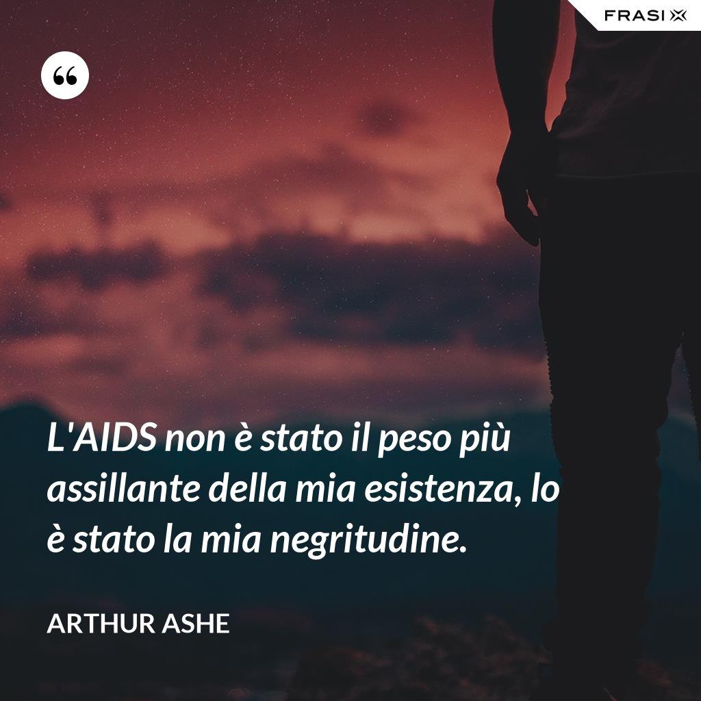 L'AIDS non è stato il peso più assillante della mia esistenza, lo è stato la mia negritudine. - Arthur Ashe