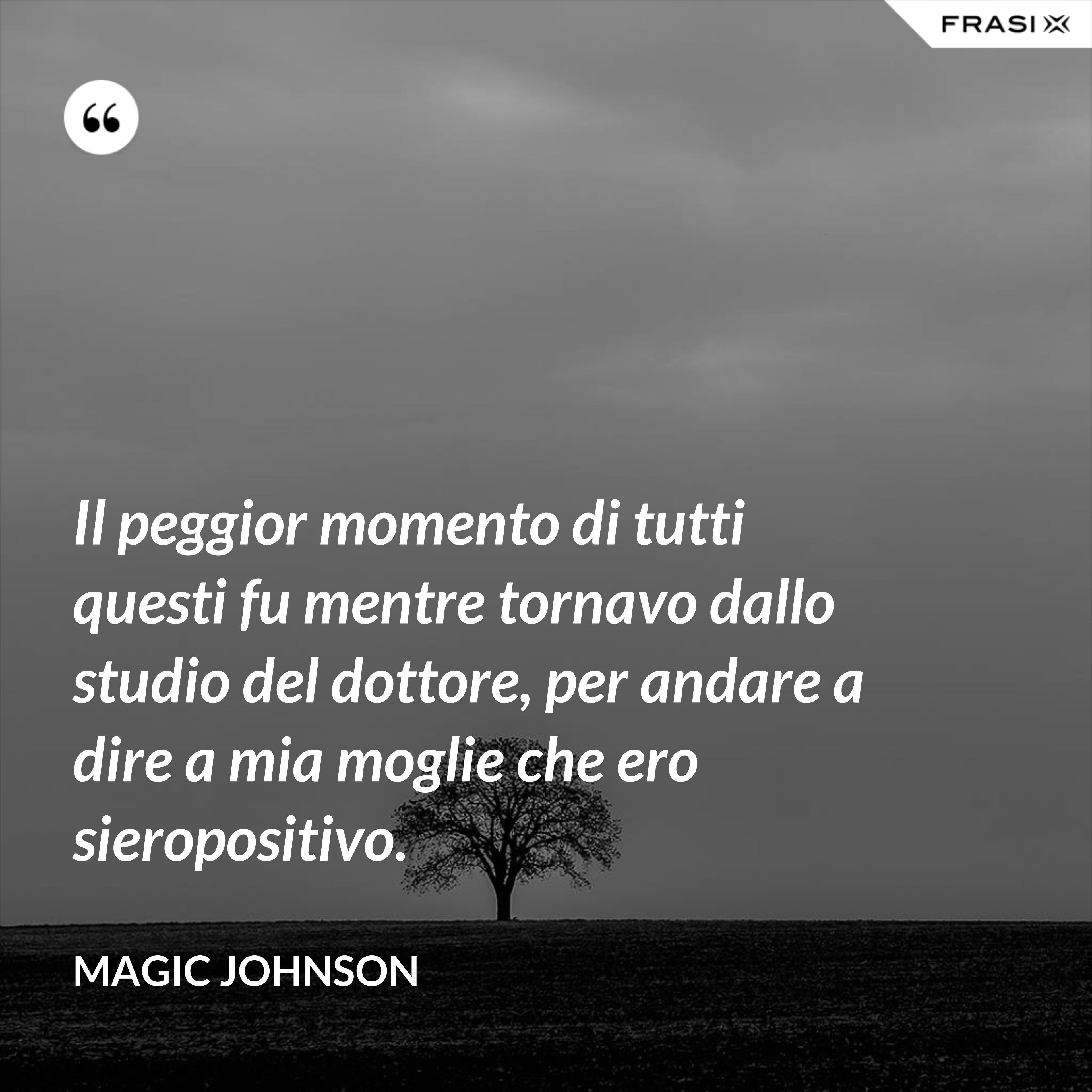 Il peggior momento di tutti questi fu mentre tornavo dallo studio del dottore, per andare a dire a mia moglie che ero sieropositivo. - Magic Johnson