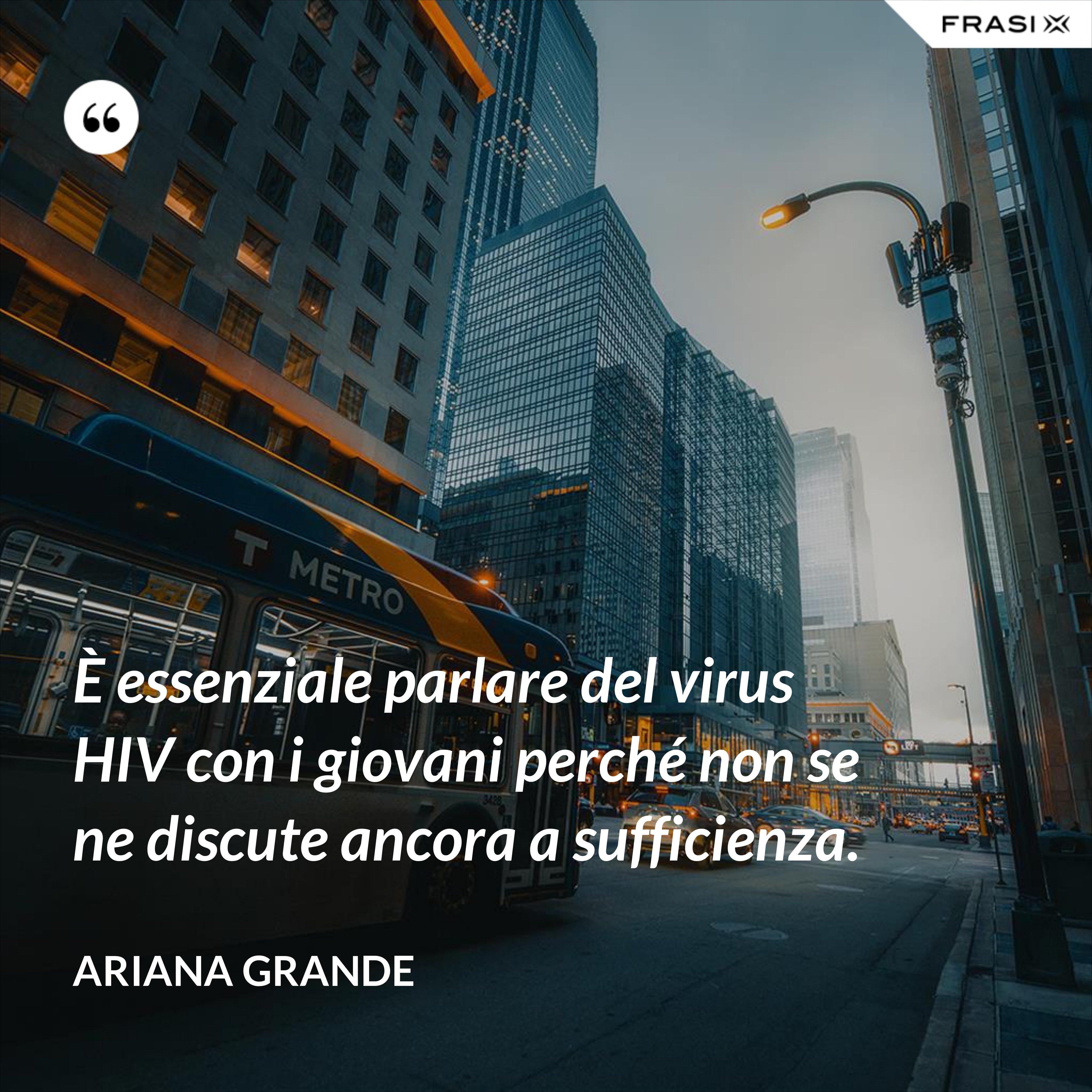 È essenziale parlare del virus HIV con i giovani perché non se ne discute ancora a sufficienza. - Ariana Grande