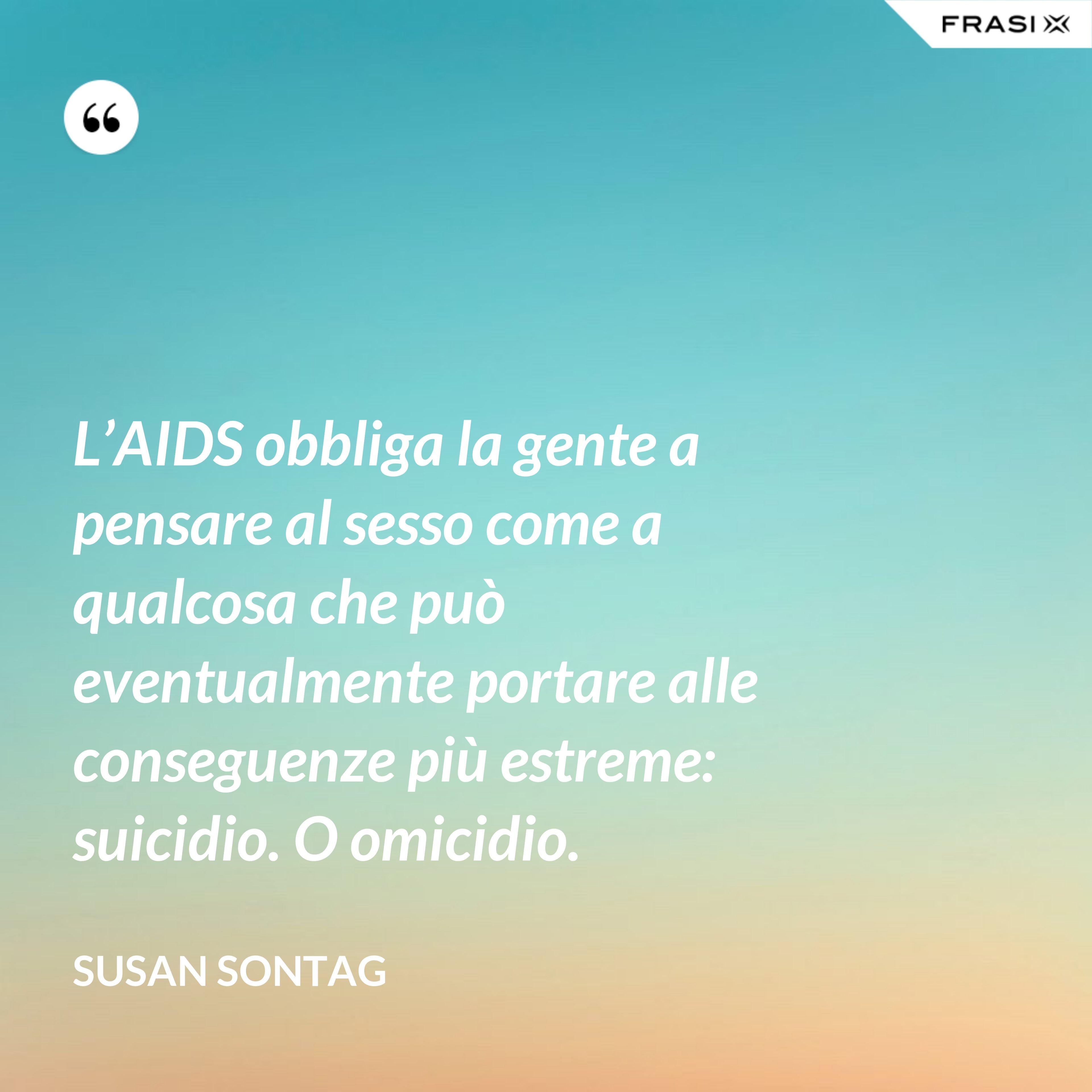 L'AIDS obbliga la gente a pensare al sesso come a qualcosa che può eventualmente portare alle conseguenze più estreme: suicidio. O omicidio. - Susan Sontag