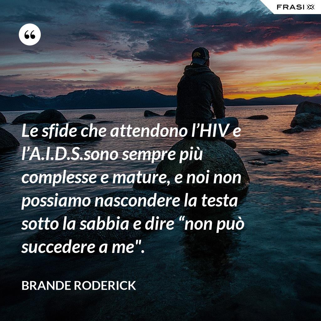 """Le sfide che attendono l'HIV e l'A.I.D.S.sono sempre più complesse e mature, e noi non possiamo nascondere la testa sotto la sabbia e dire """"non può succedere a me"""". - Brande Roderick"""