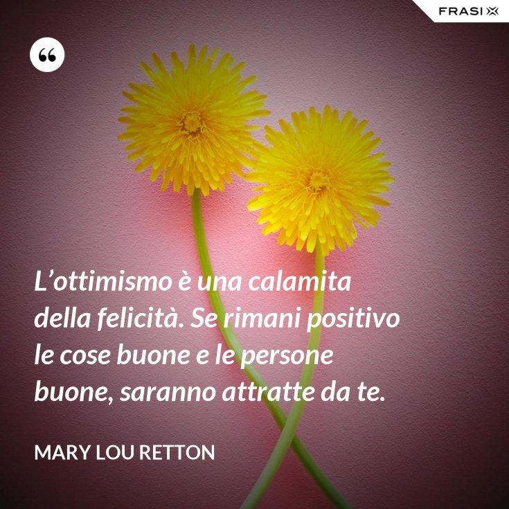 L'ottimismo è una calamita della felicità. Se rimani positivo le cose buone e le persone buone, saranno attratte da te.