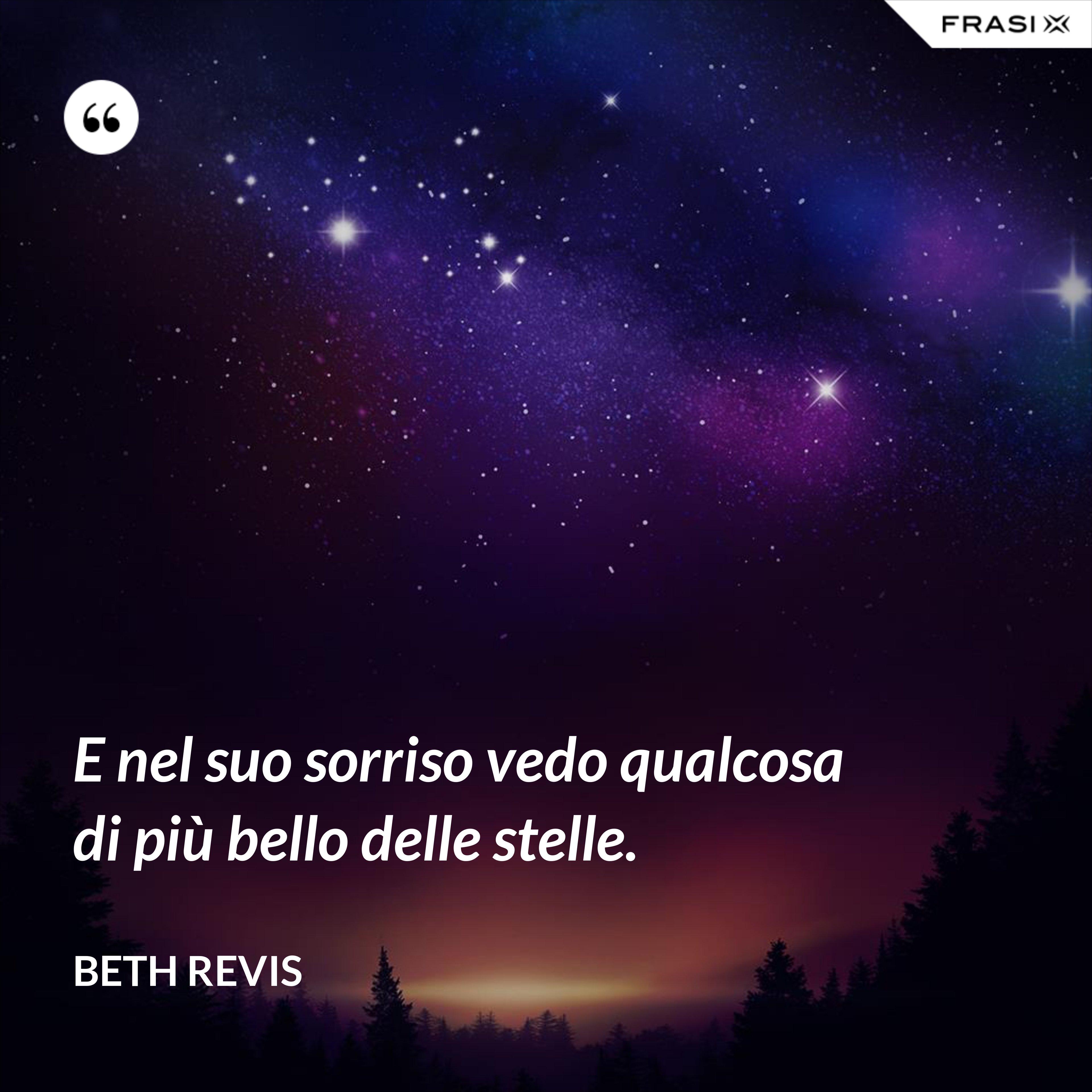 E nel suo sorriso vedo qualcosa di più bello delle stelle. - Beth Revis