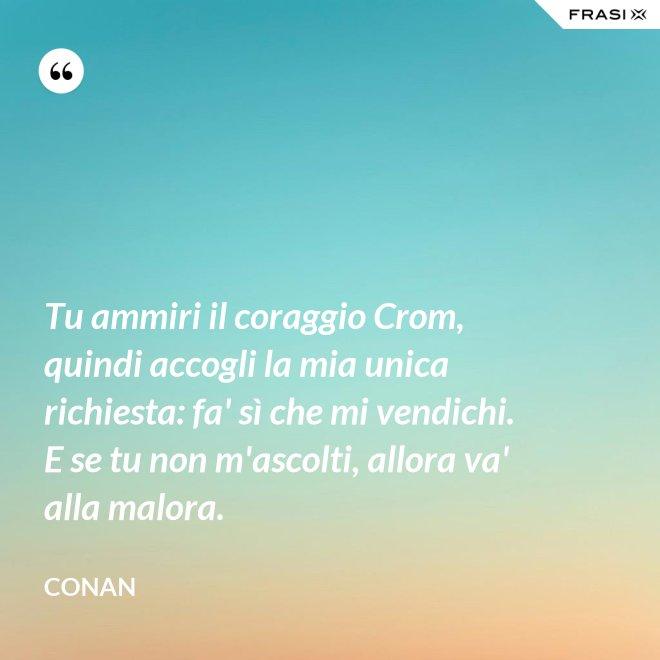 Tu ammiri il coraggio Crom, quindi accogli la mia unica richiesta: fa' sì che mi vendichi. E se tu non m'ascolti, allora va' alla malora. - Conan