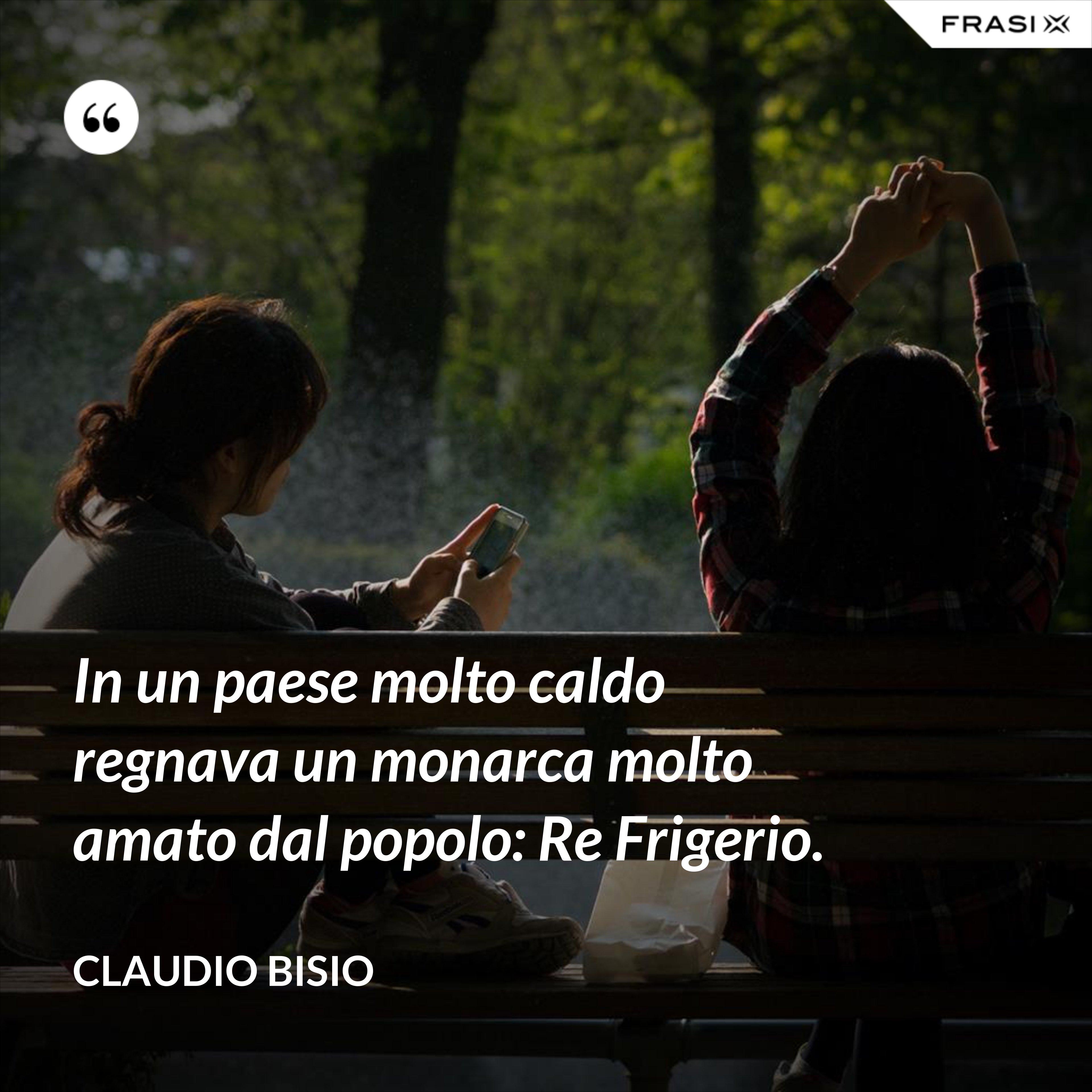 In un paese molto caldo regnava un monarca molto amato dal popolo: Re Frigerio. - Claudio Bisio