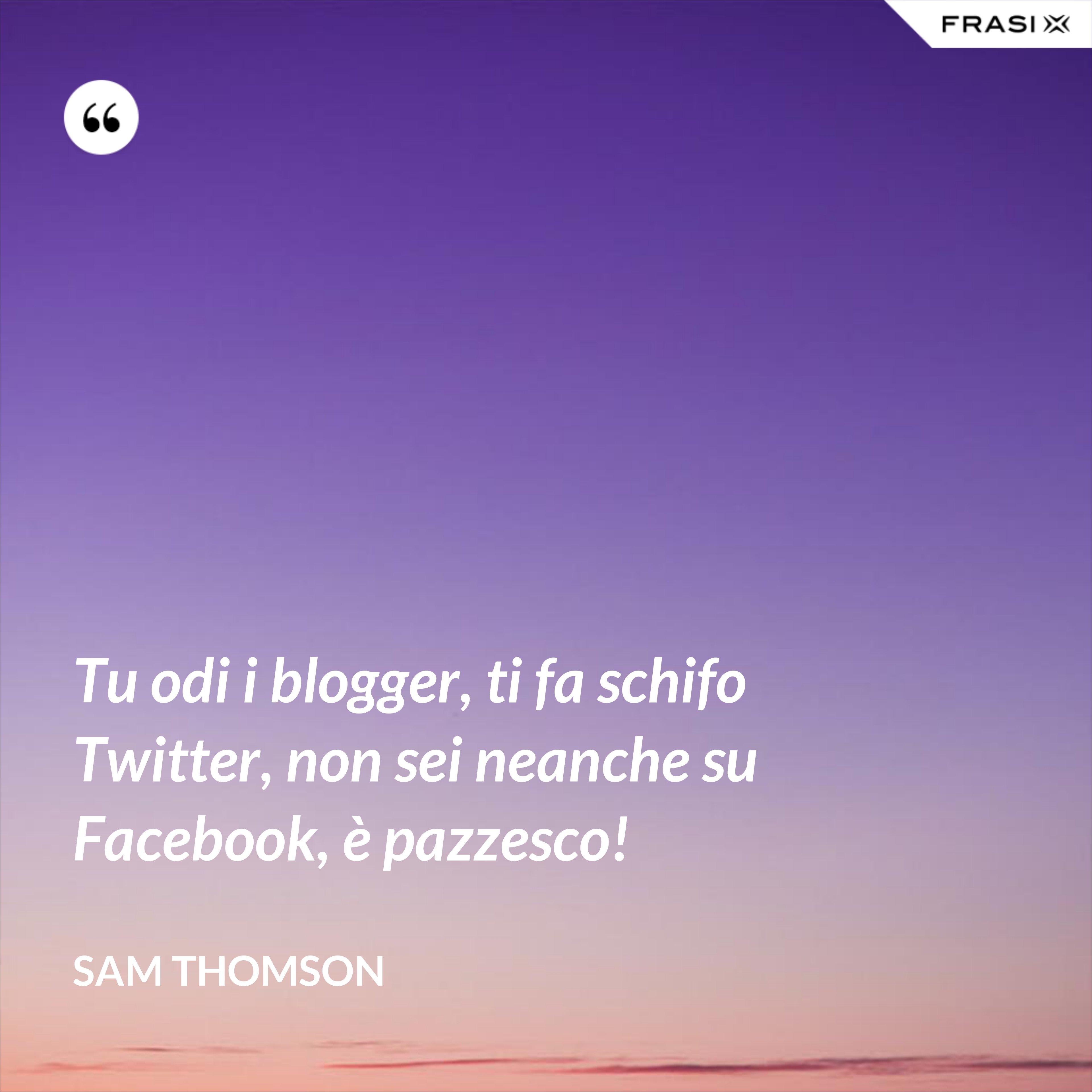 Tu odi i blogger, ti fa schifo Twitter, non sei neanche su Facebook, è pazzesco! - Sam Thomson