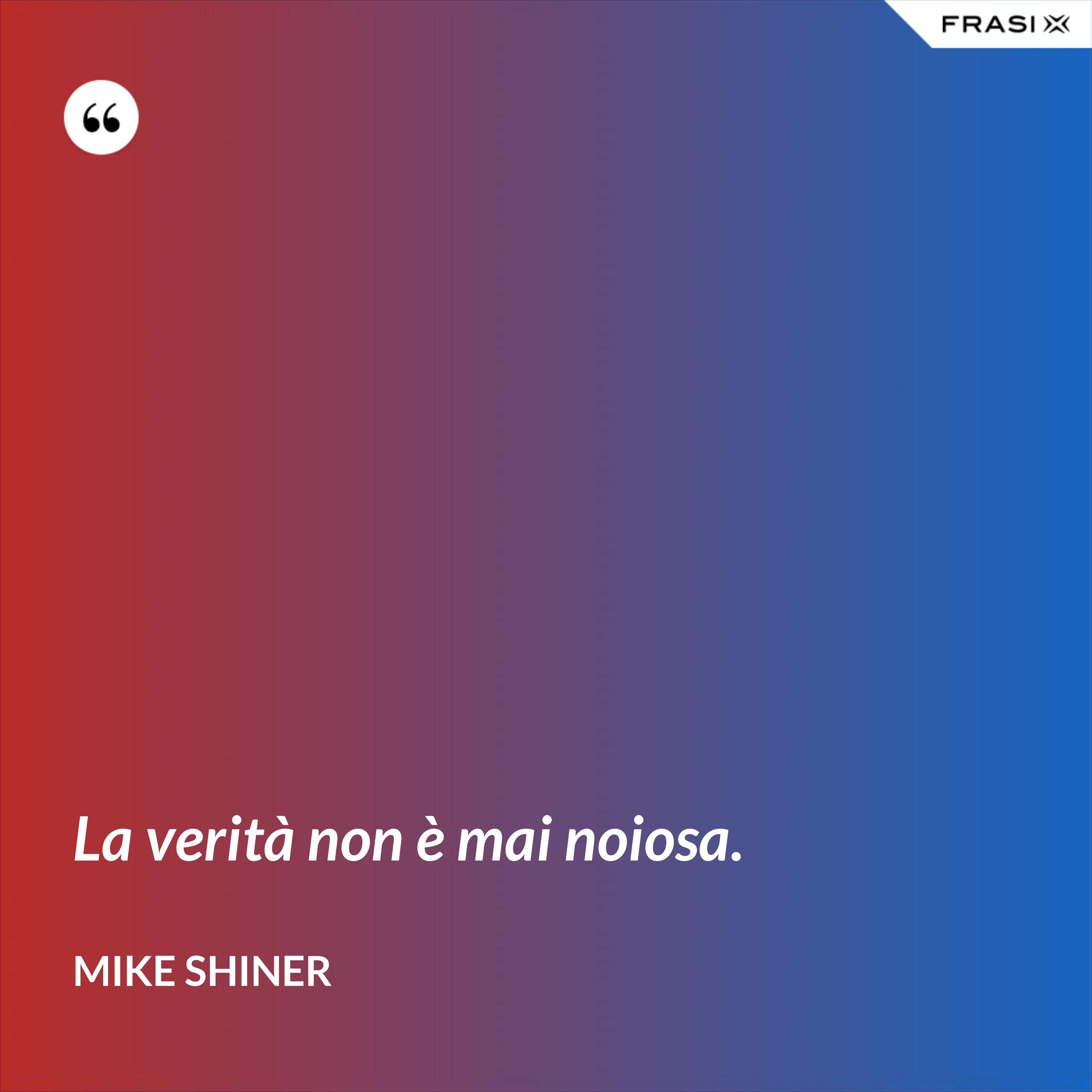 La verità non è mai noiosa. - Mike Shiner