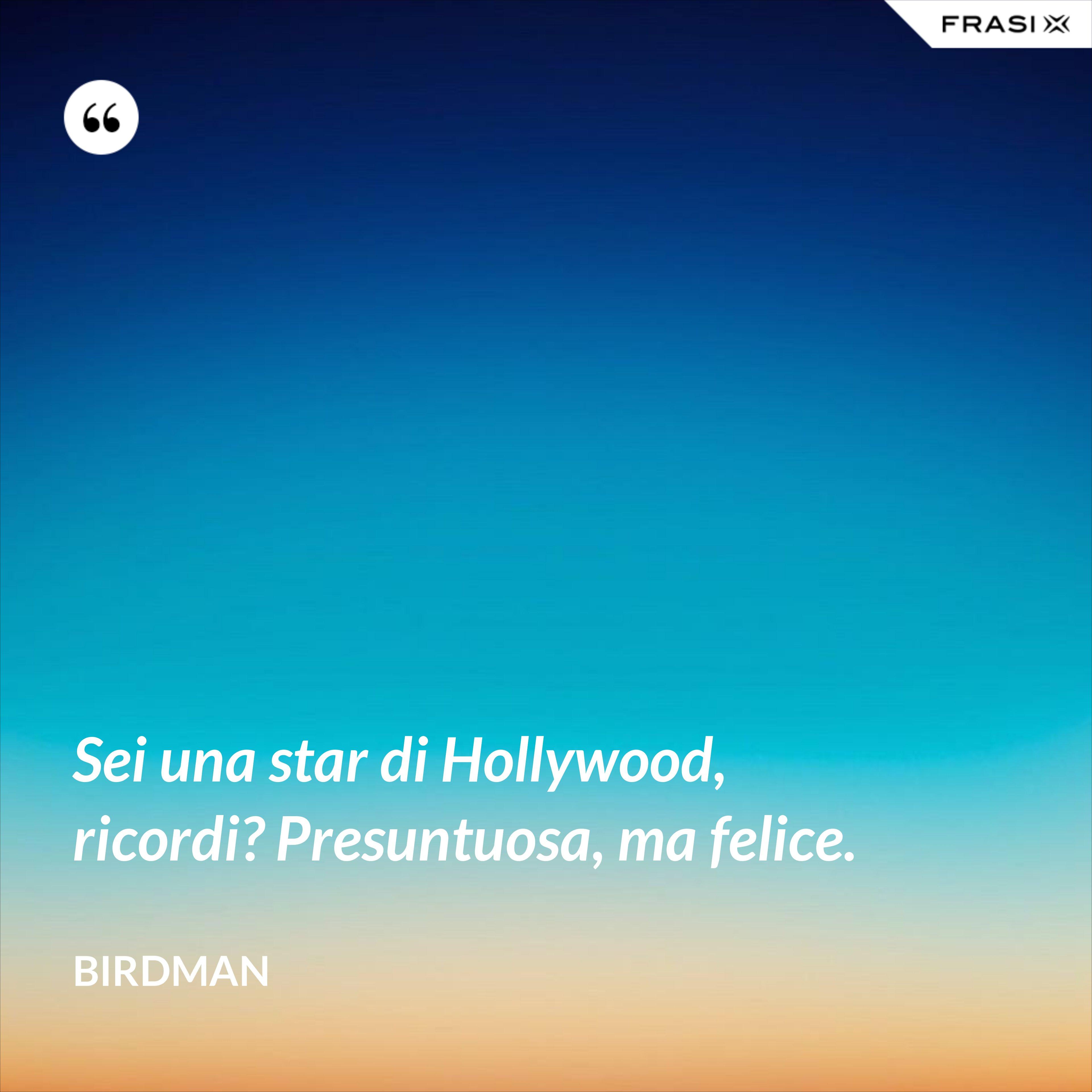 Sei una star di Hollywood, ricordi? Presuntuosa, ma felice. - Birdman