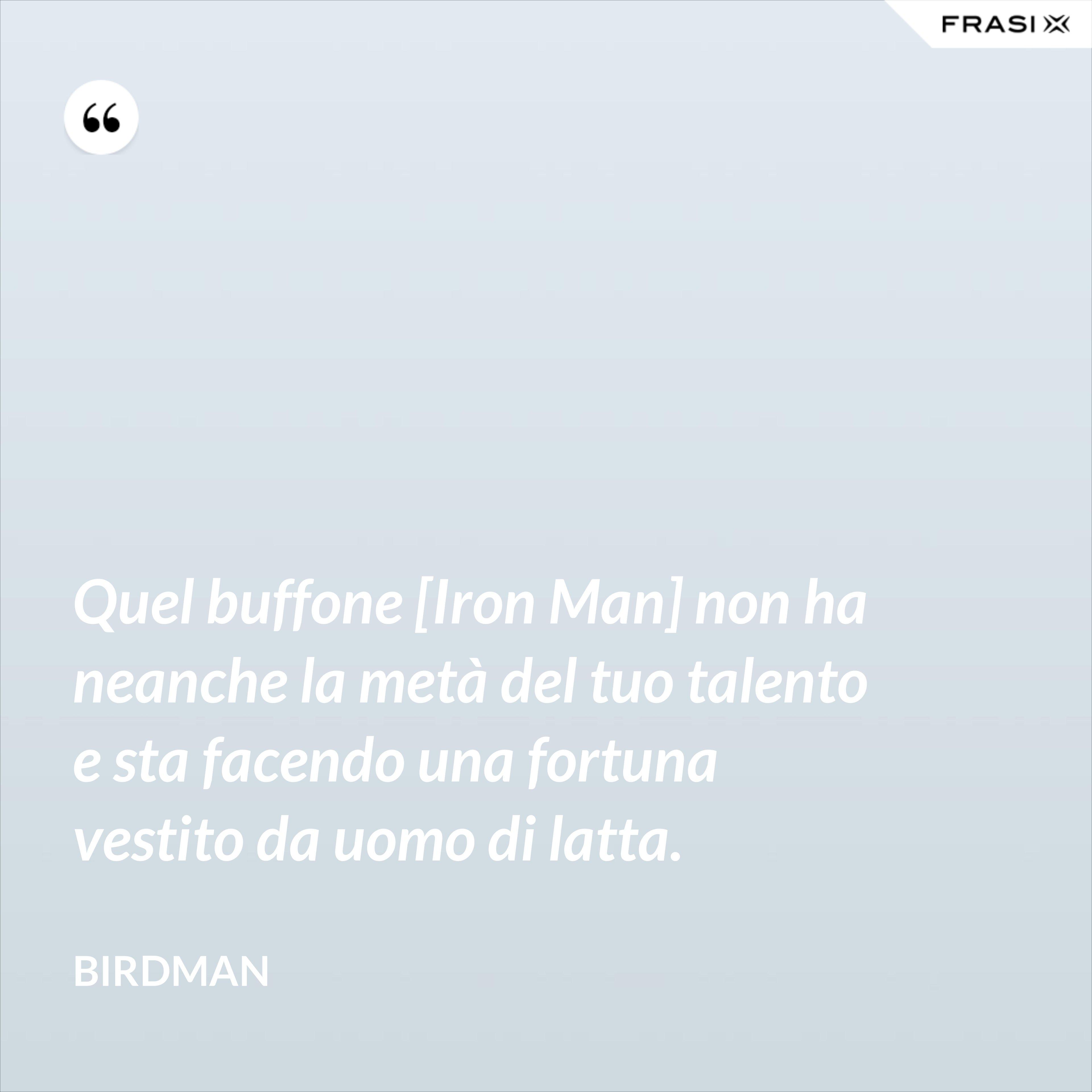 Quel buffone [Iron Man] non ha neanche la metà del tuo talento e sta facendo una fortuna vestito da uomo di latta. - Birdman