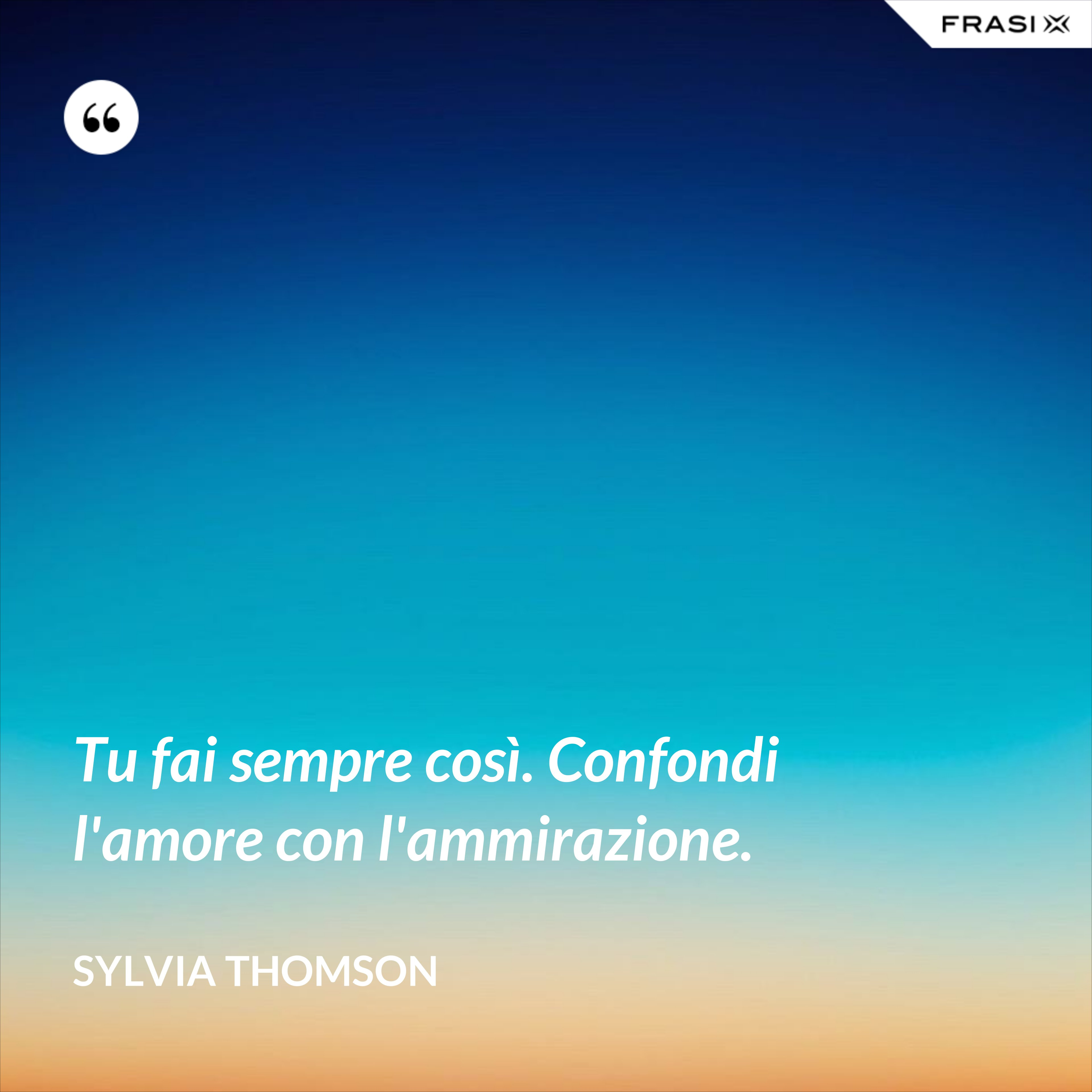 Tu fai sempre così. Confondi l'amore con l'ammirazione. - Sylvia Thomson