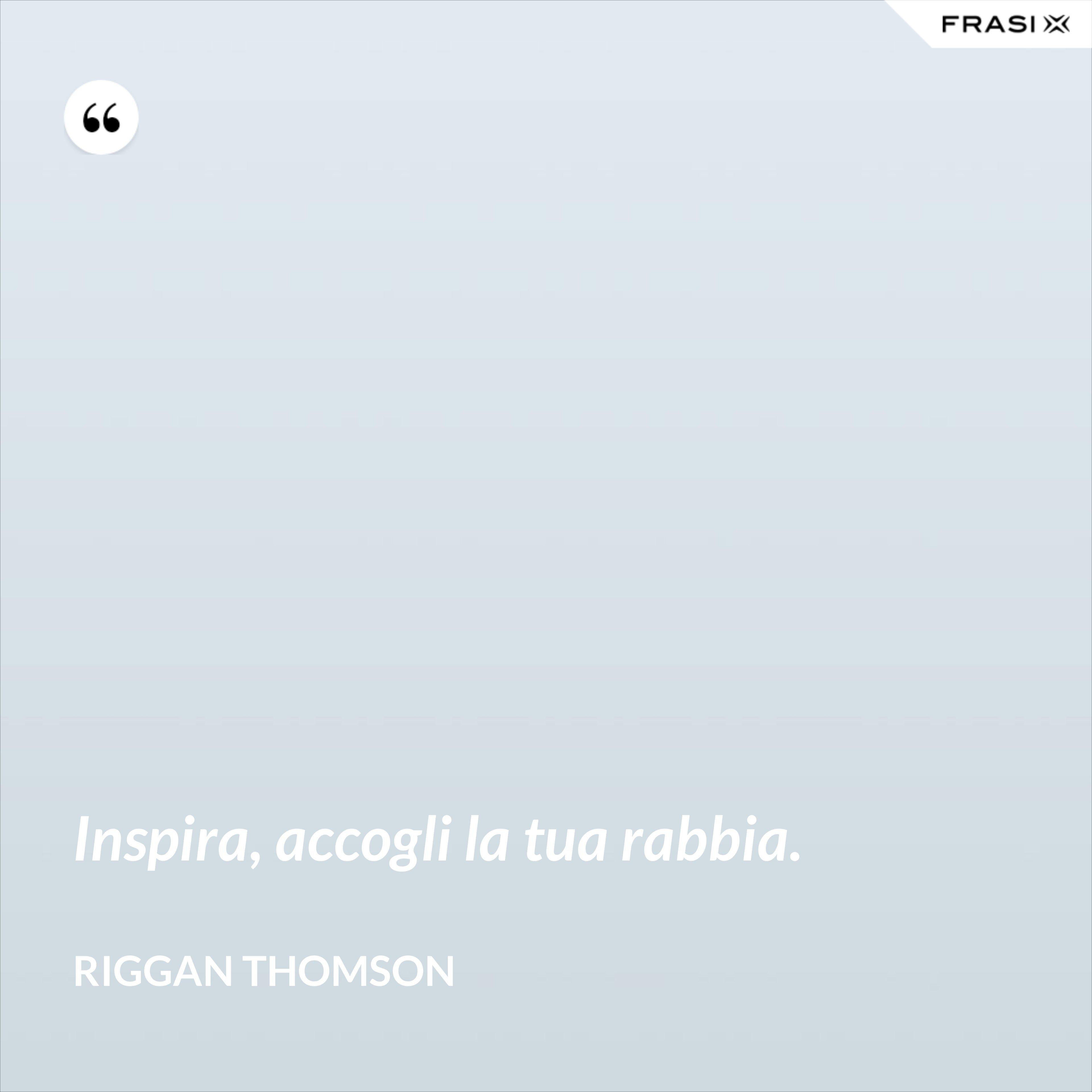 Inspira, accogli la tua rabbia. - Riggan Thomson