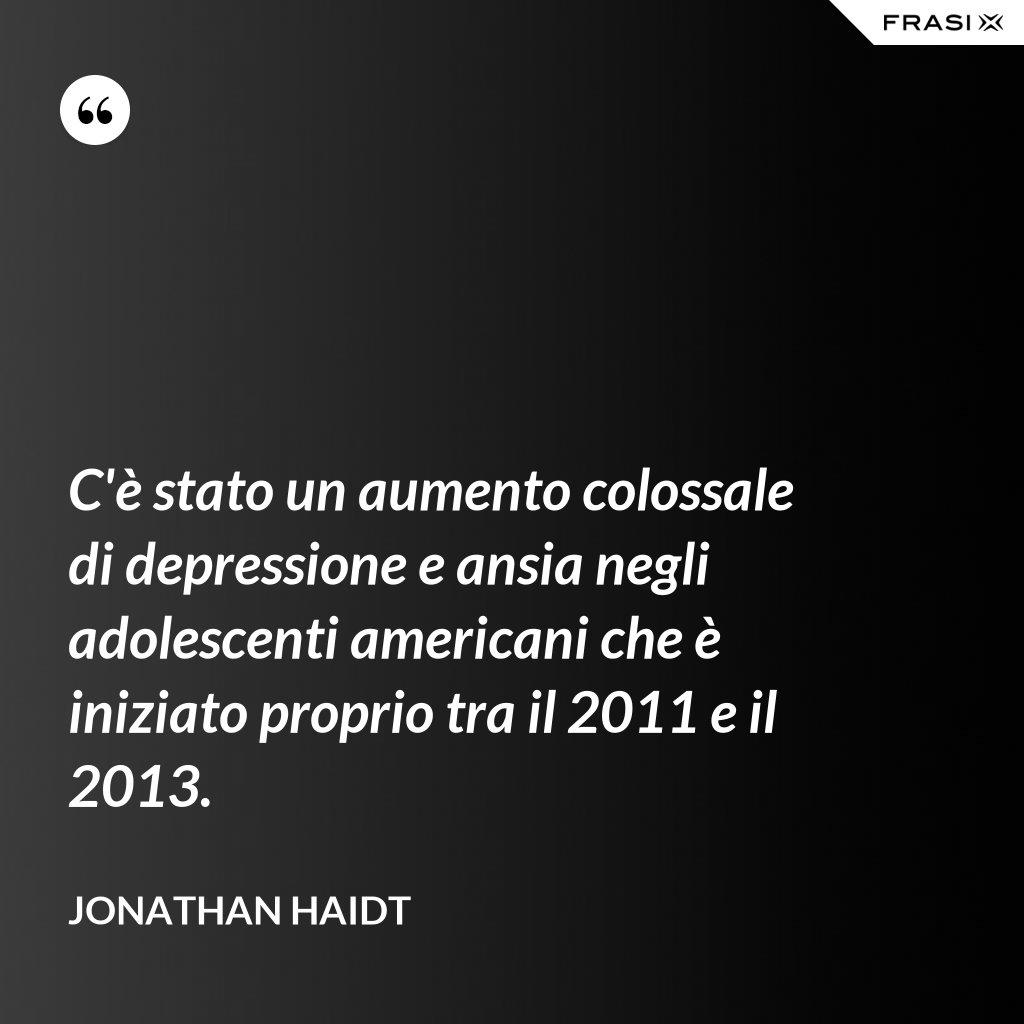 C'è stato un aumento colossale di depressione e ansia negli adolescenti americani che è iniziato proprio tra il 2011 e il 2013. - Jonathan Haidt