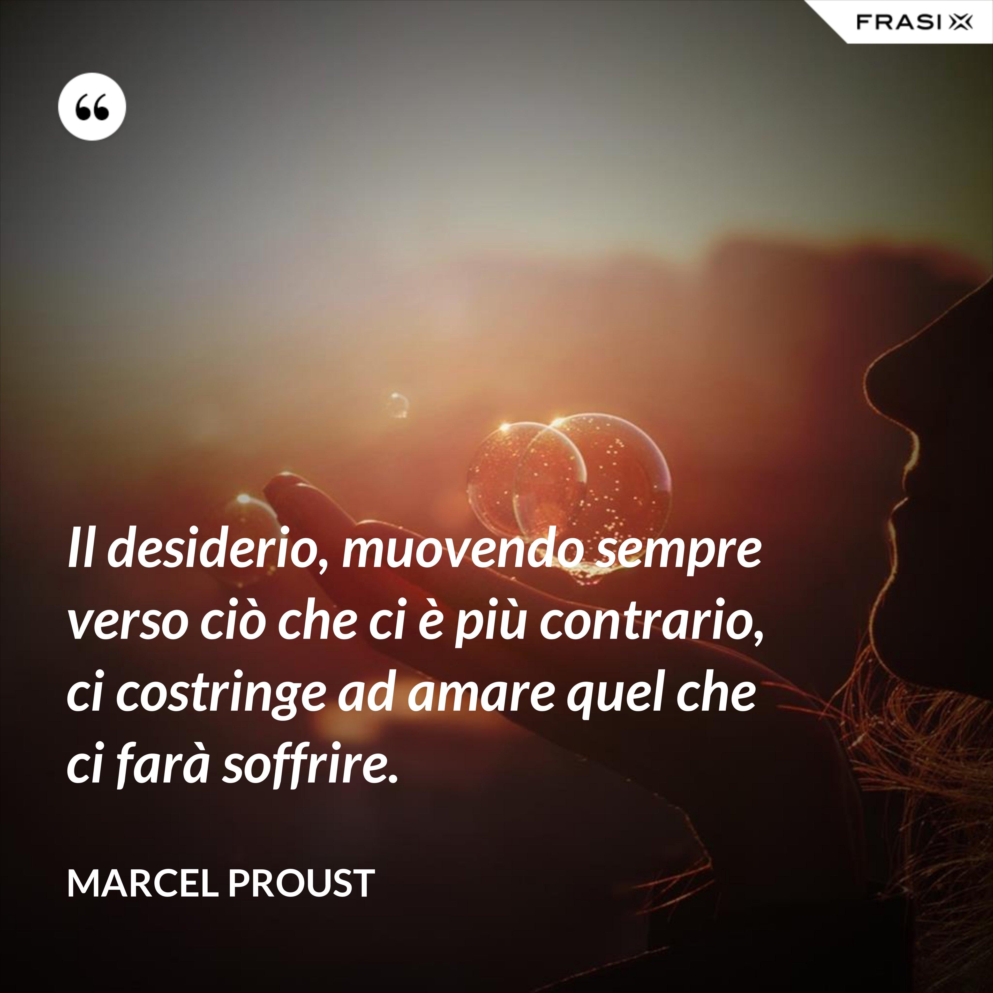 Il desiderio, muovendo sempre verso ciò che ci è più contrario, ci costringe ad amare quel che ci farà soffrire. - Marcel Proust