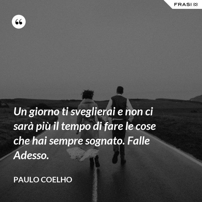 Un giorno ti sveglierai e non ci sarà più il tempo di fare le cose che hai sempre sognato. Falle Adesso. - Paulo Coelho