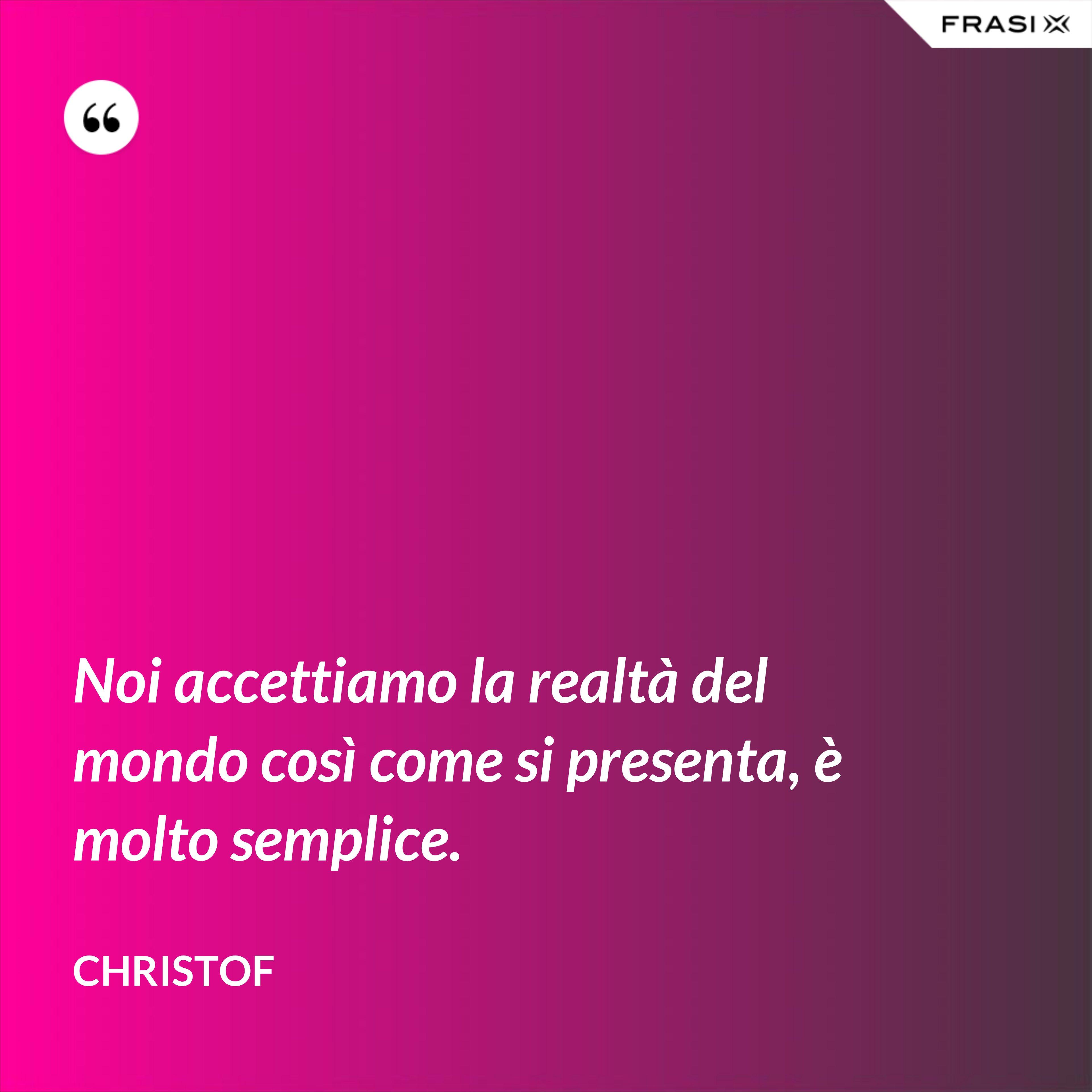 Noi accettiamo la realtà del mondo così come si presenta, è molto semplice. - Christof