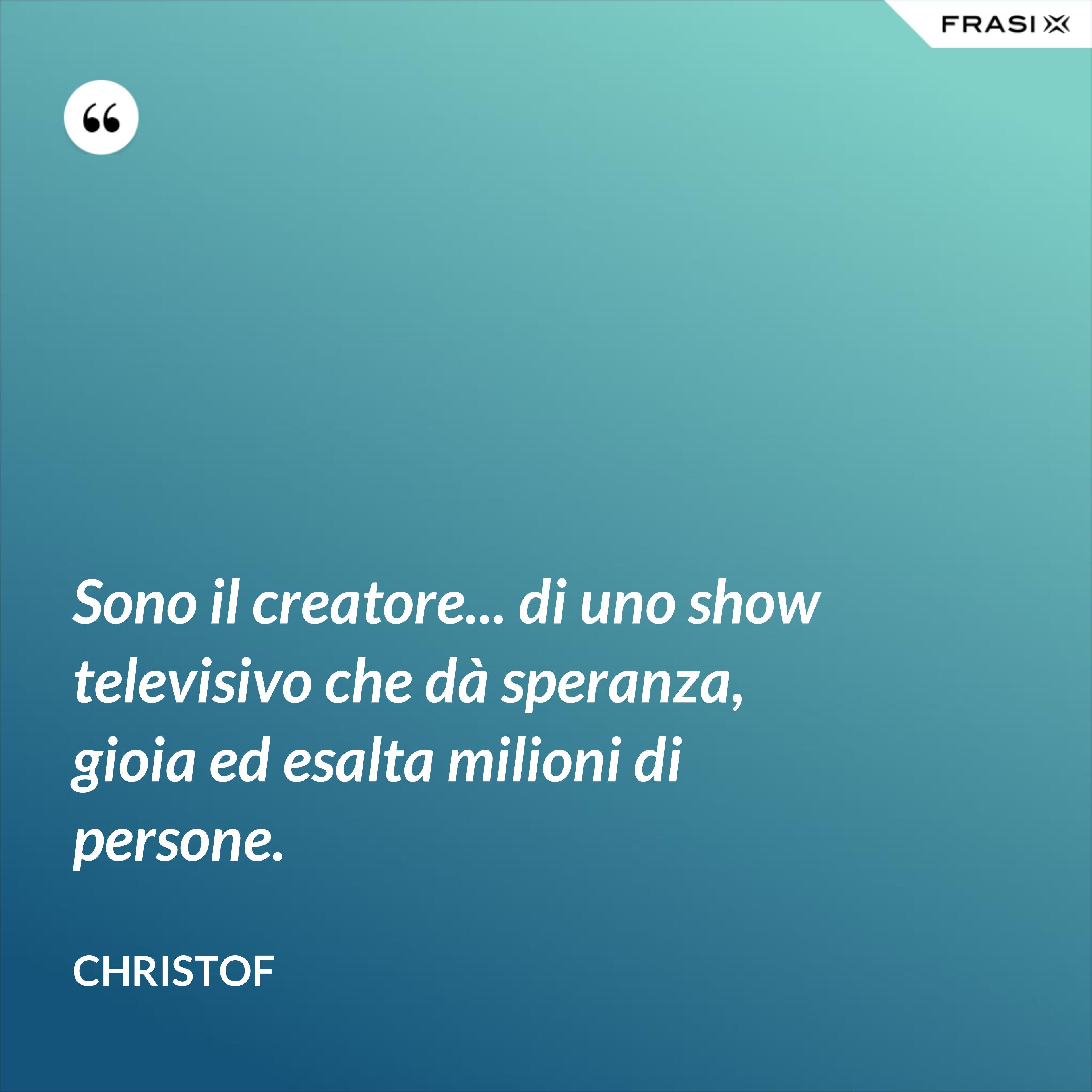 Sono il creatore... di uno show televisivo che dà speranza, gioia ed esalta milioni di persone. - Christof