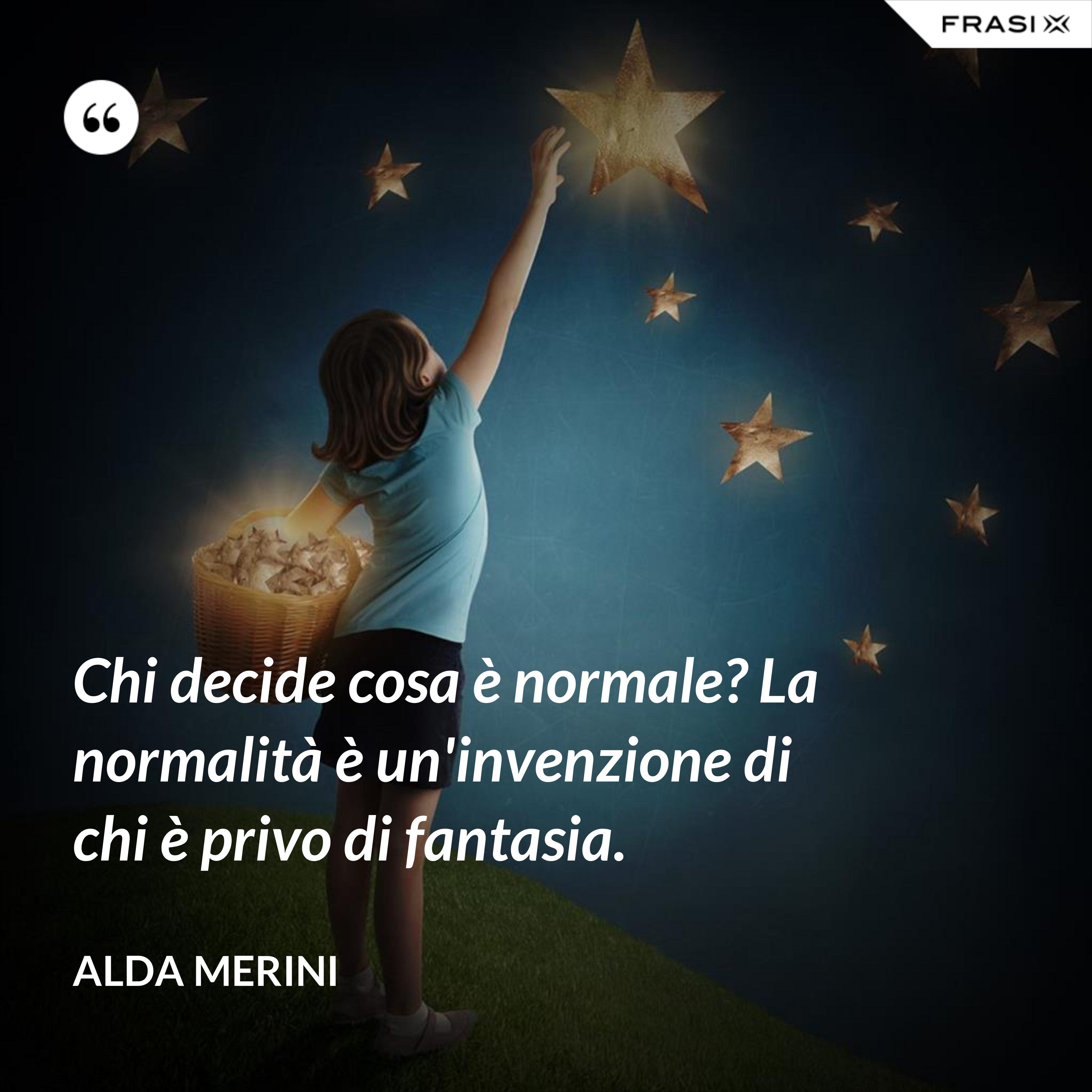 Chi decide cosa è normale? La normalità è un'invenzione di chi è privo di fantasia. - Alda Merini