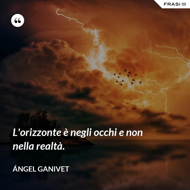L'orizzonte è negli occhi e non nella realtà. - Ángel Ganivet