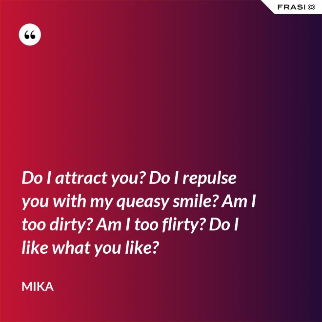 Do I attract you? Do I repulse you with my queasy smile? Am I too dirty? Am I too flirty? Do I like what you like? - Mika