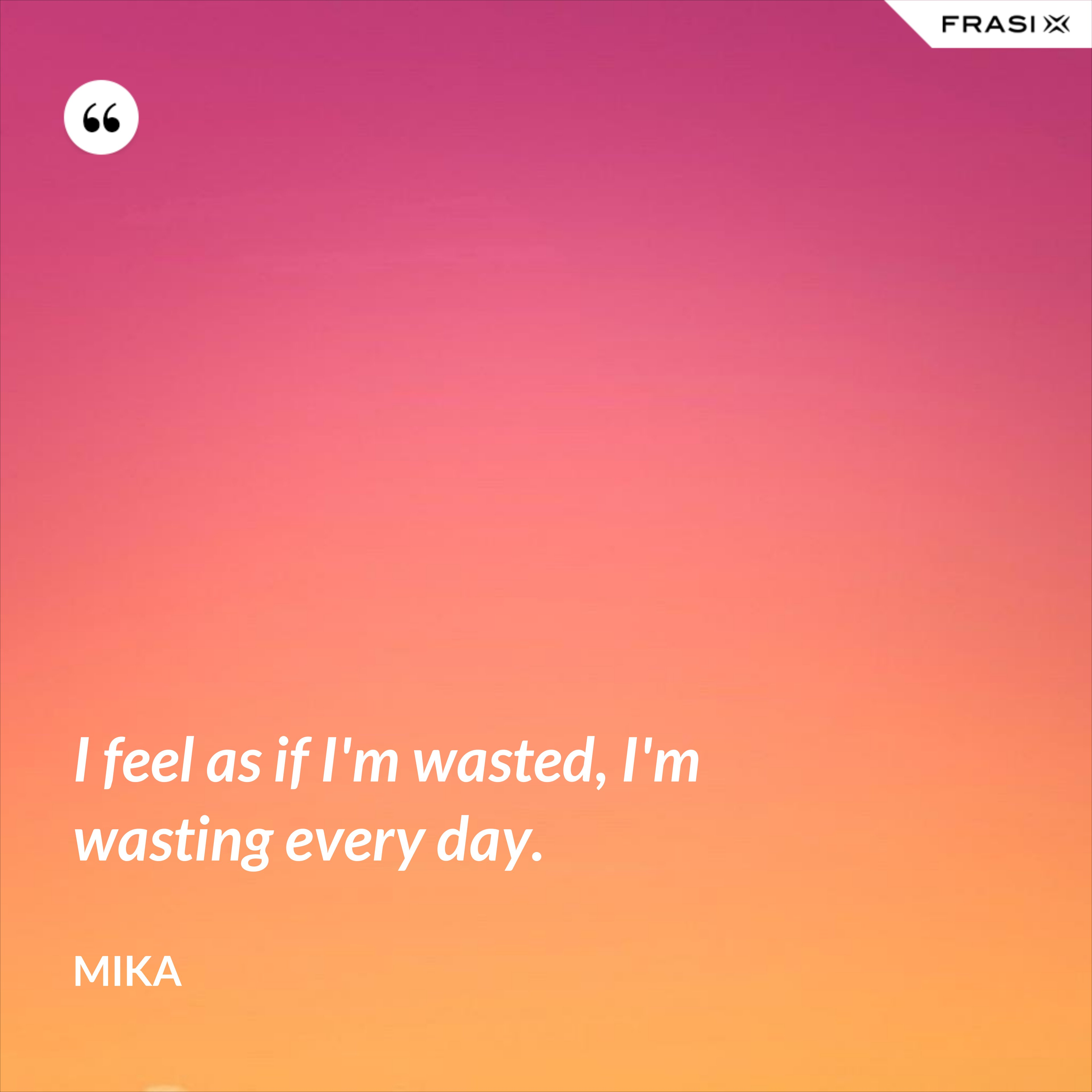 I feel as if I'm wasted, I'm wasting every day. - Mika