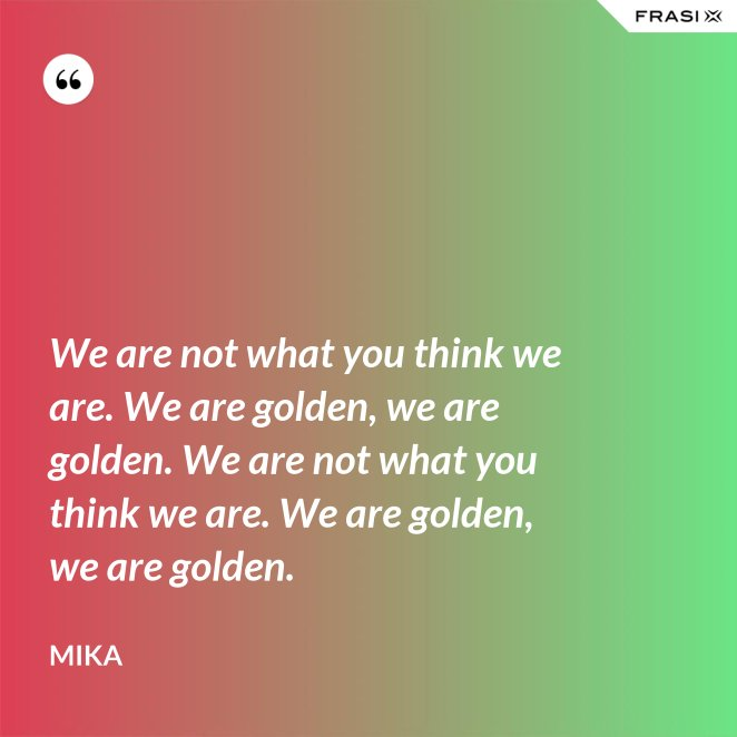We are not what you think we are. We are golden, we are golden. We are not what you think we are. We are golden, we are golden.