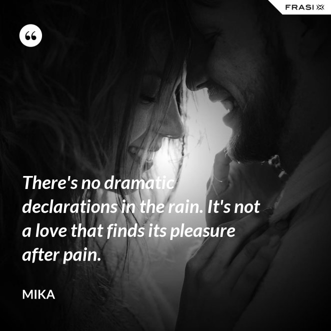 There's no dramatic declarations in the rain. It's not a love that finds its pleasure after pain.