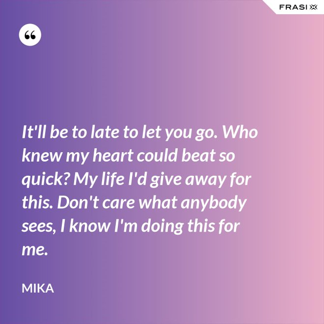 It'll be to late to let you go. Who knew my heart could beat so quick? My life I'd give away for this. Don't care what anybody sees, I know I'm doing this for me. - Mika