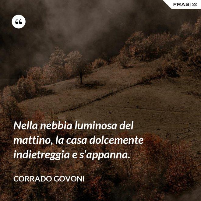Nella nebbia luminosa del mattino, la casa dolcemente indietreggia e s'appanna. - Corrado Govoni