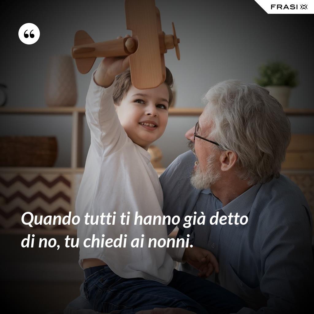 Quando tutti ti hanno già detto di no, tu chiedi ai nonni. - Anonimo