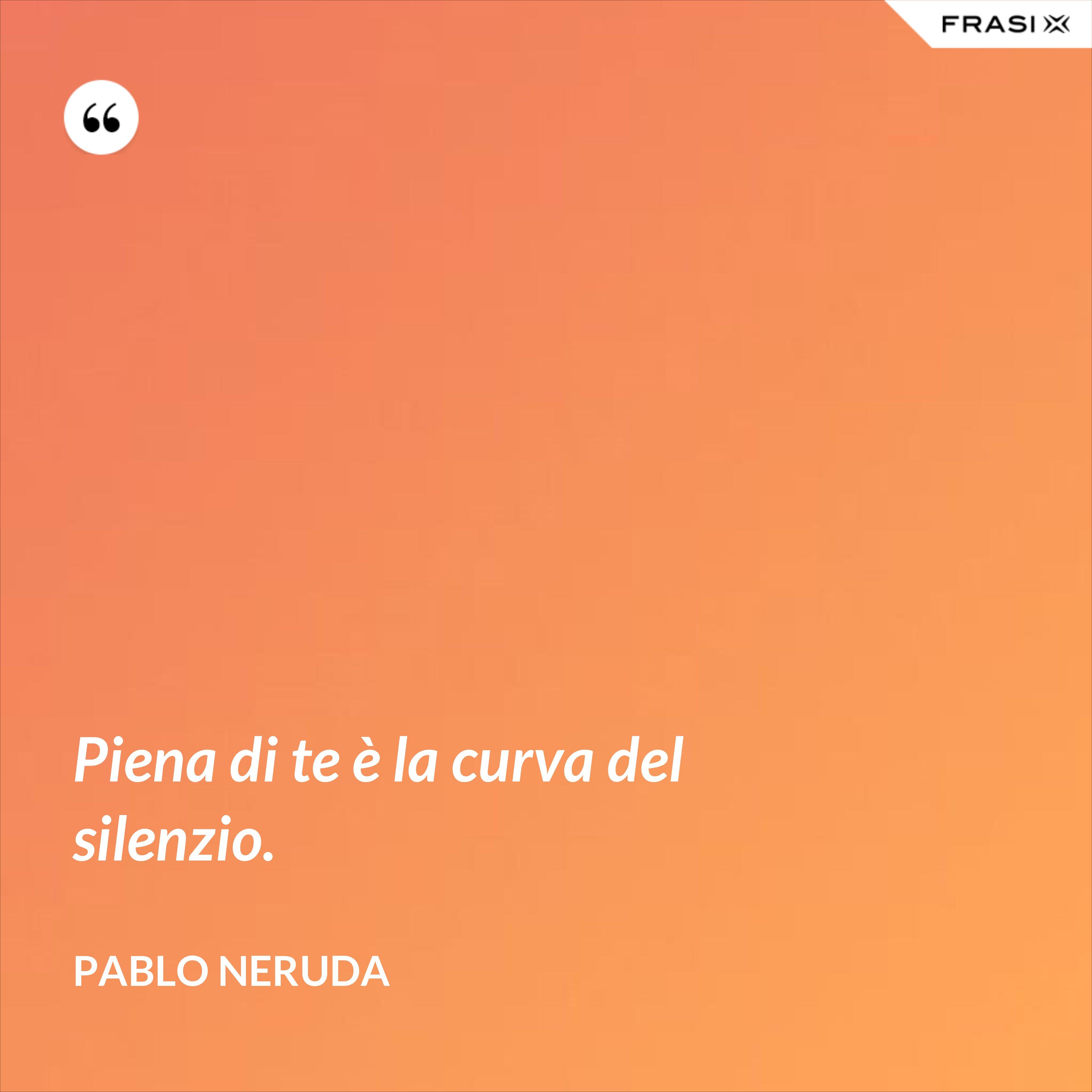 Piena di te è la curva del silenzio. - Pablo Neruda
