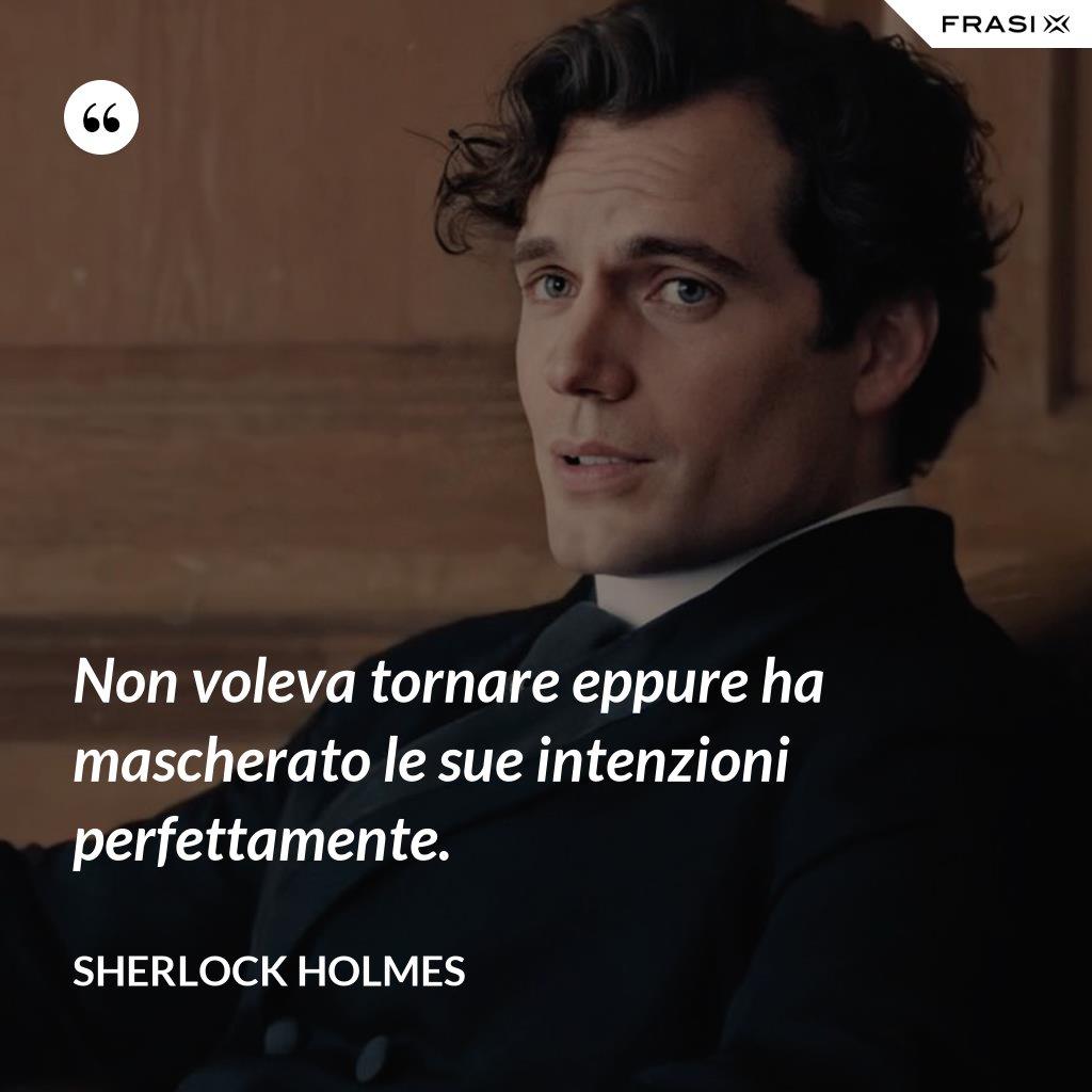 Non voleva tornare eppure ha mascherato le sue intenzioni perfettamente. - Sherlock Holmes