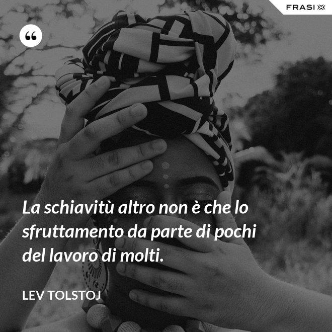 La schiavitù altro non è che lo sfruttamento da parte di pochi del lavoro di molti. - Lev Tolstoj