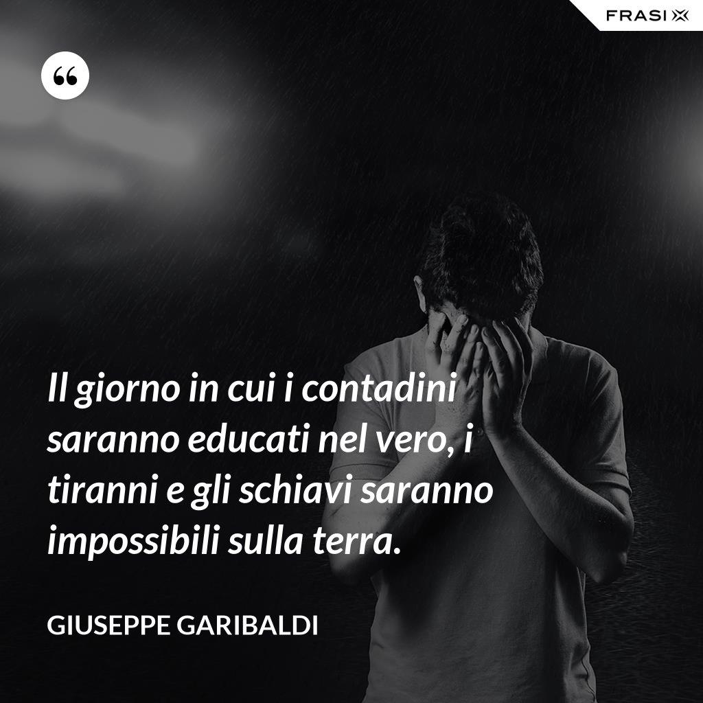 Il giorno in cui i contadini saranno educati nel vero, i tiranni e gli schiavi saranno impossibili sulla terra. - Giuseppe Garibaldi