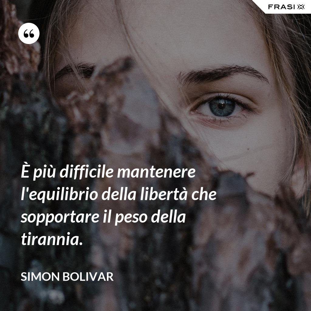 È più difficile mantenere l'equilibrio della libertà che sopportare il peso della tirannia. - Simon Bolivar