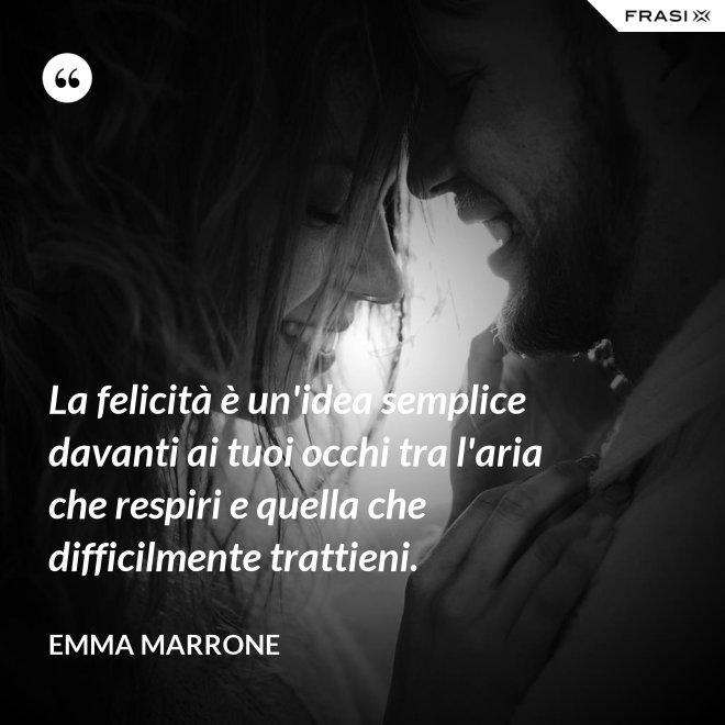 La felicità è un'idea semplice davanti ai tuoi occhi tra l'aria che respiri e quella che difficilmente trattieni. - Emma Marrone