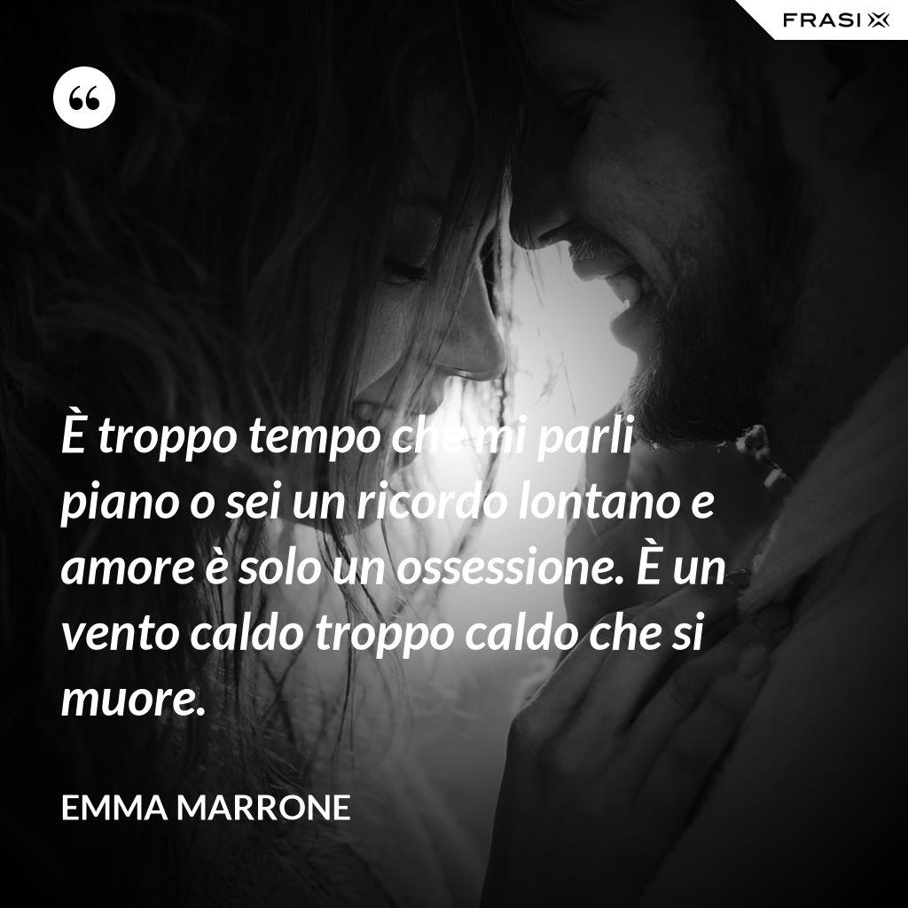 È troppo tempo che mi parli piano o sei un ricordo lontano e amore è solo un ossessione. È un vento caldo troppo caldo che si muore. - Emma Marrone