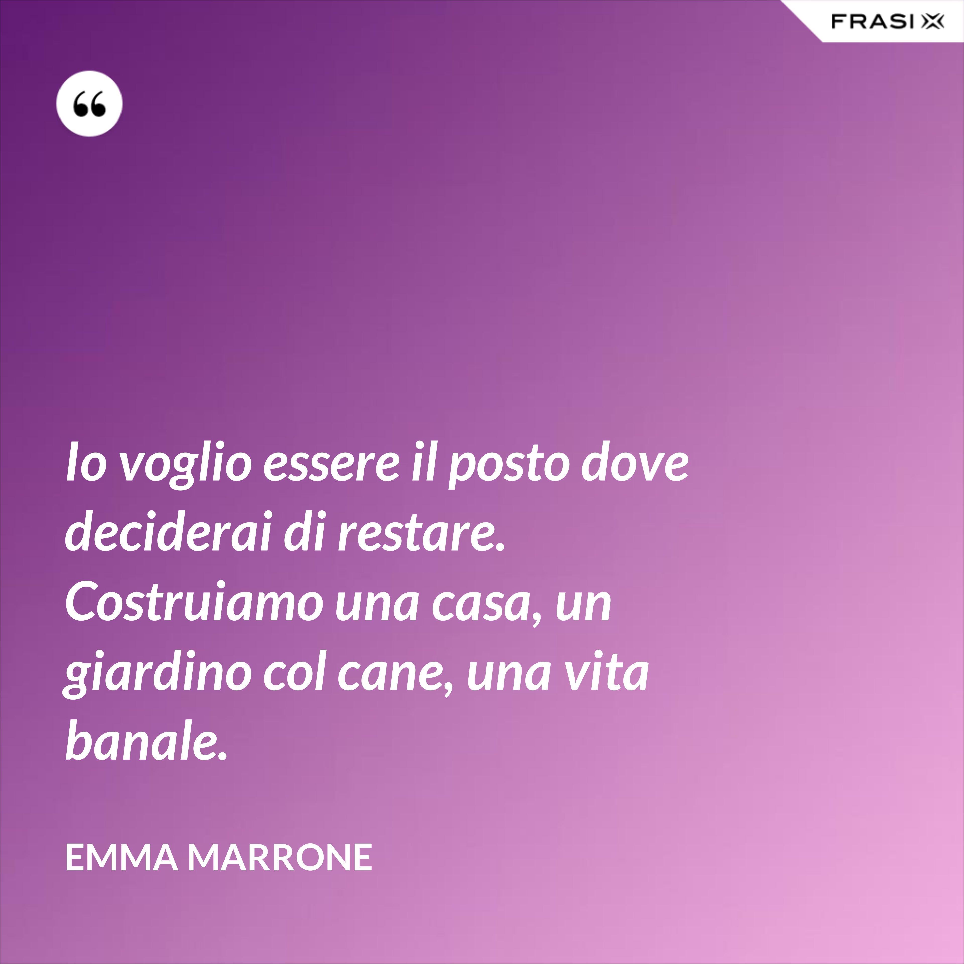 Io voglio essere il posto dove deciderai di restare. Costruiamo una casa, un giardino col cane, una vita banale. - Emma Marrone