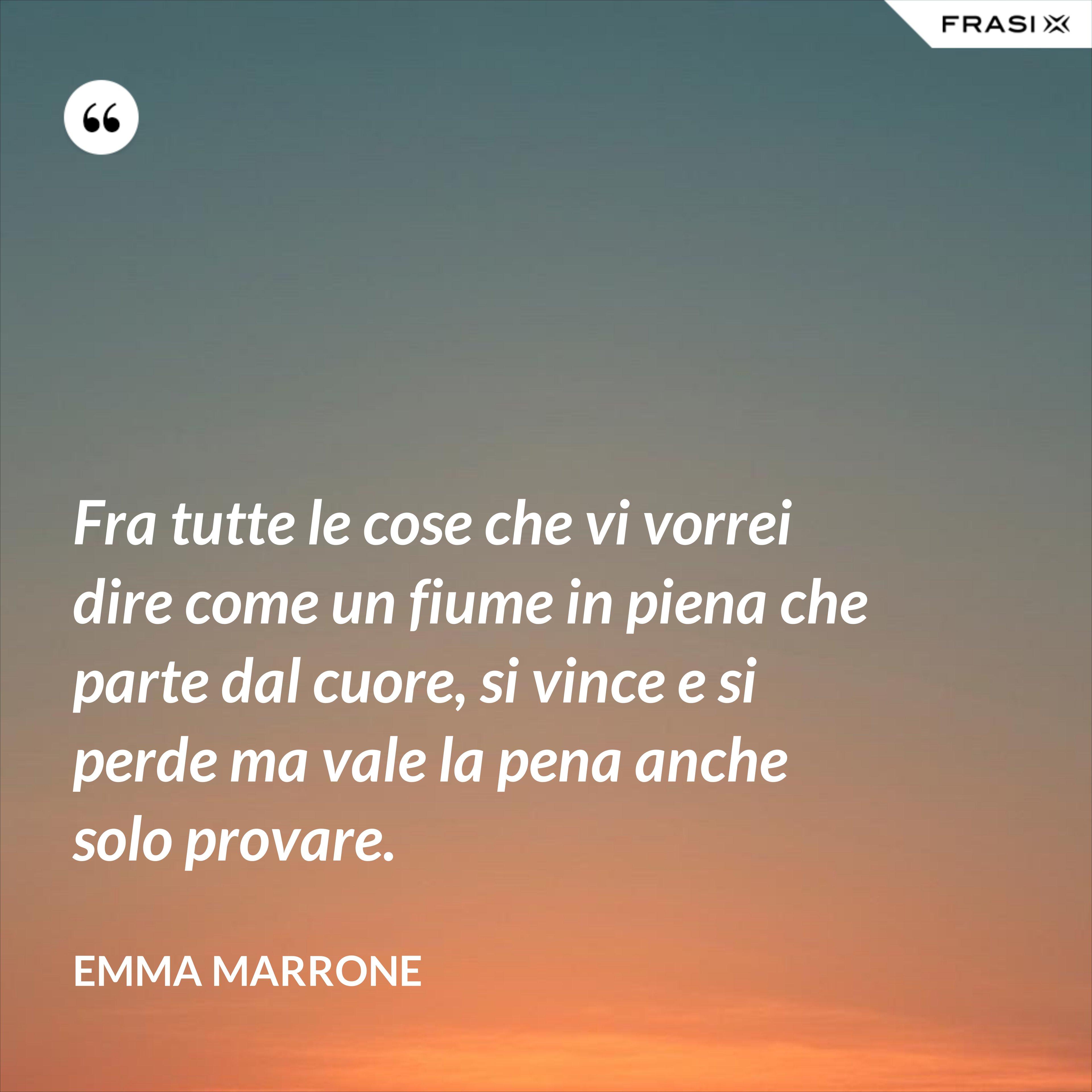 Fra tutte le cose che vi vorrei dire come un fiume in piena che parte dal cuore, si vince e si perde ma vale la pena anche solo provare. - Emma Marrone