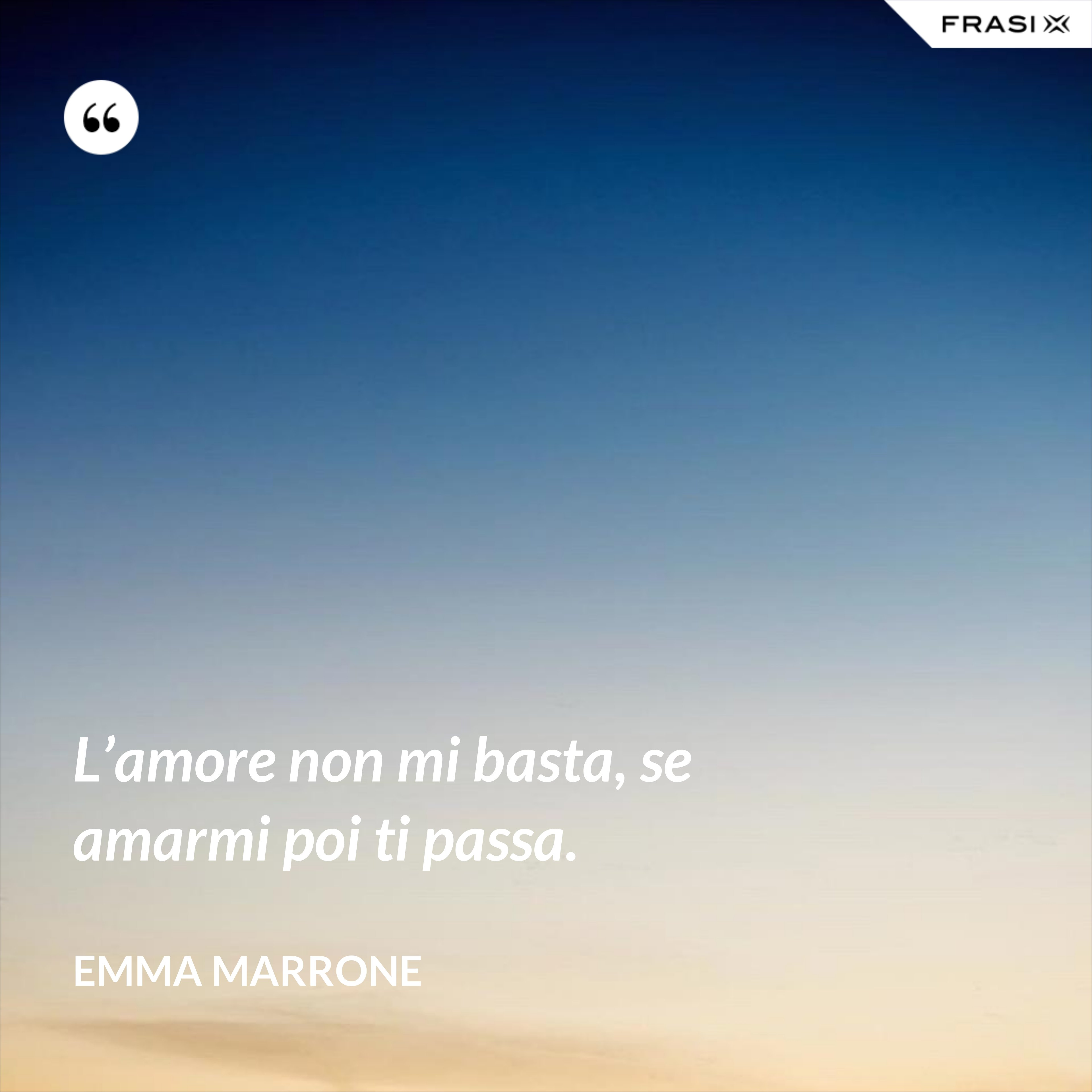 L'amore non mi basta, se amarmi poi ti passa. - Emma Marrone
