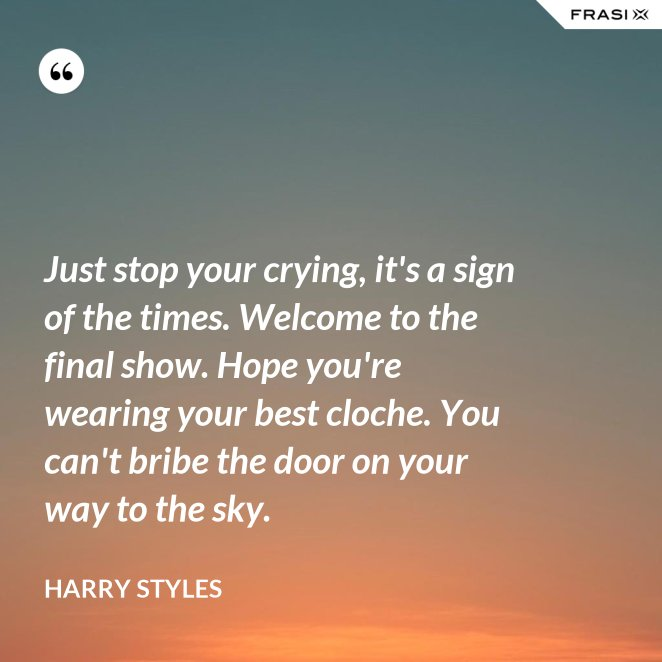Just stop your crying, it's a sign of the times. Welcome to the final show. Hope you're wearing your best cloche. You can't bribe the door on your way to the sky.