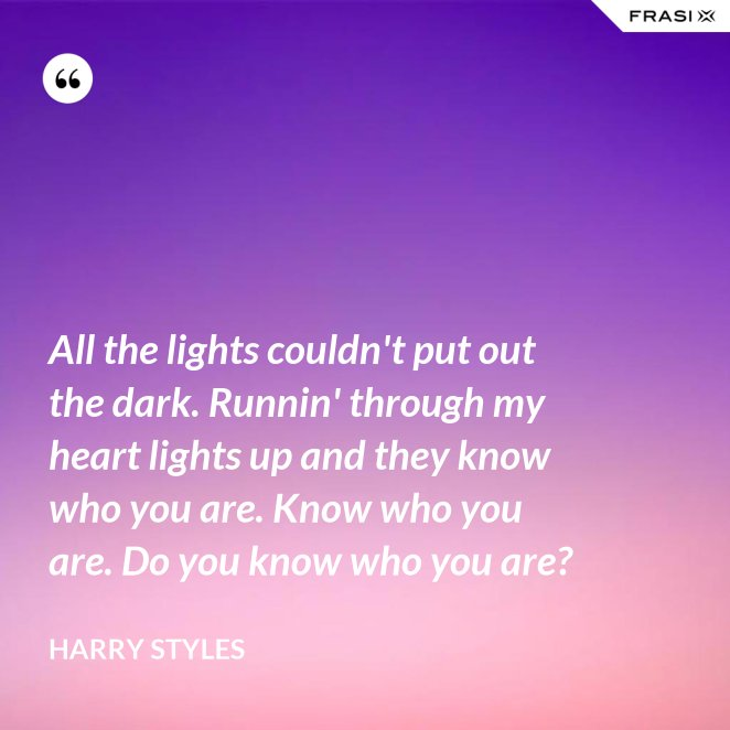 All the lights couldn't put out the dark. Runnin' through my heart lights up and they know who you are. Know who you are. Do you know who you are?
