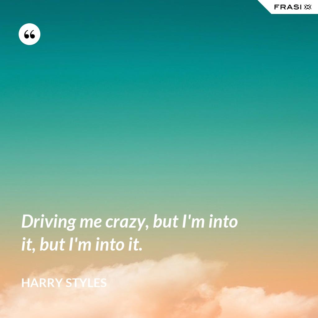 Driving me crazy, but I'm into it, but I'm into it. - Harry Styles