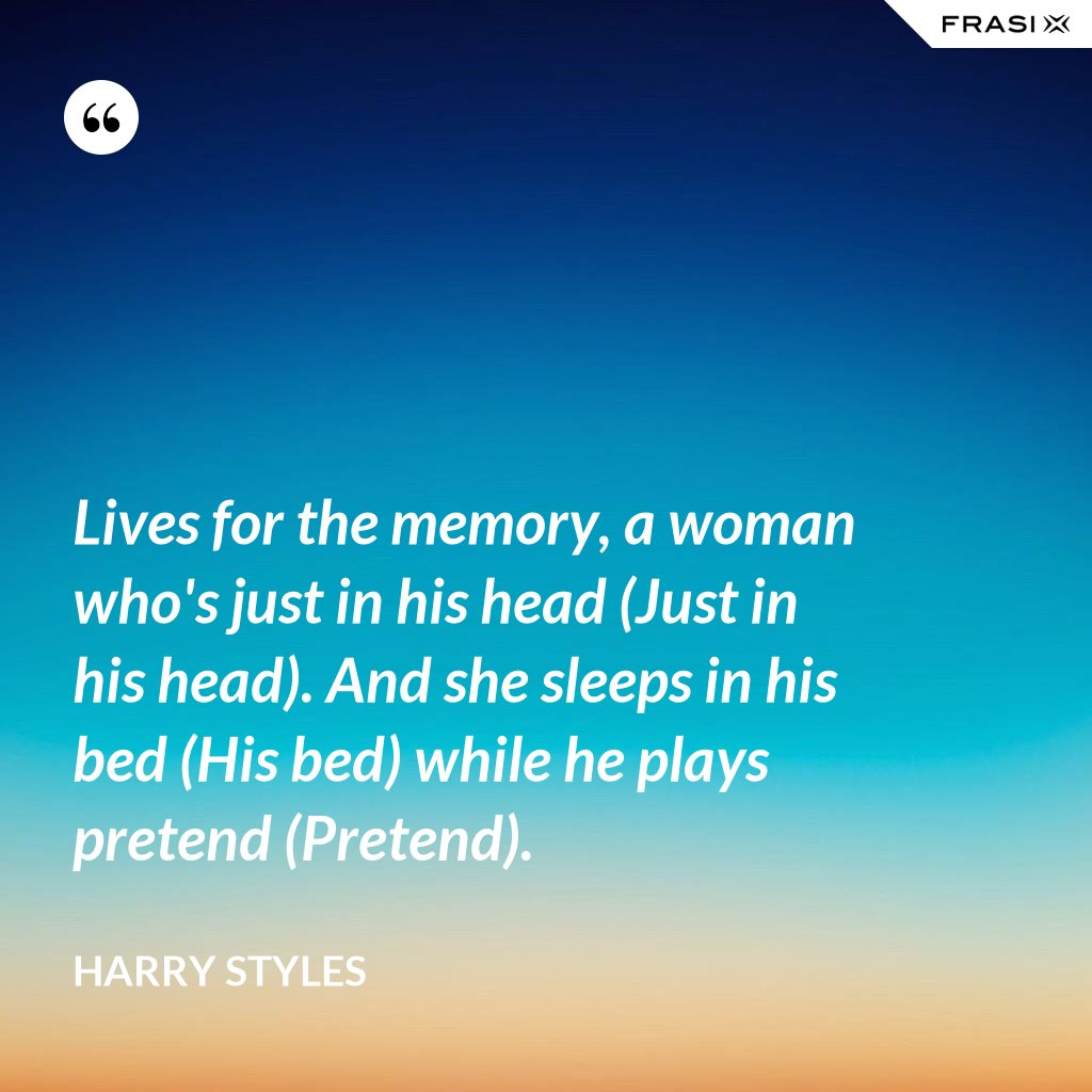 Lives for the memory, a woman who's just in his head (Just in his head). And she sleeps in his bed (His bed) while he plays pretend (Pretend). - Harry Styles