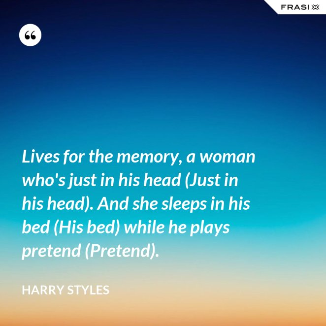 Lives for the memory, a woman who's just in his head (Just in his head). And she sleeps in his bed (His bed) while he plays pretend (Pretend).